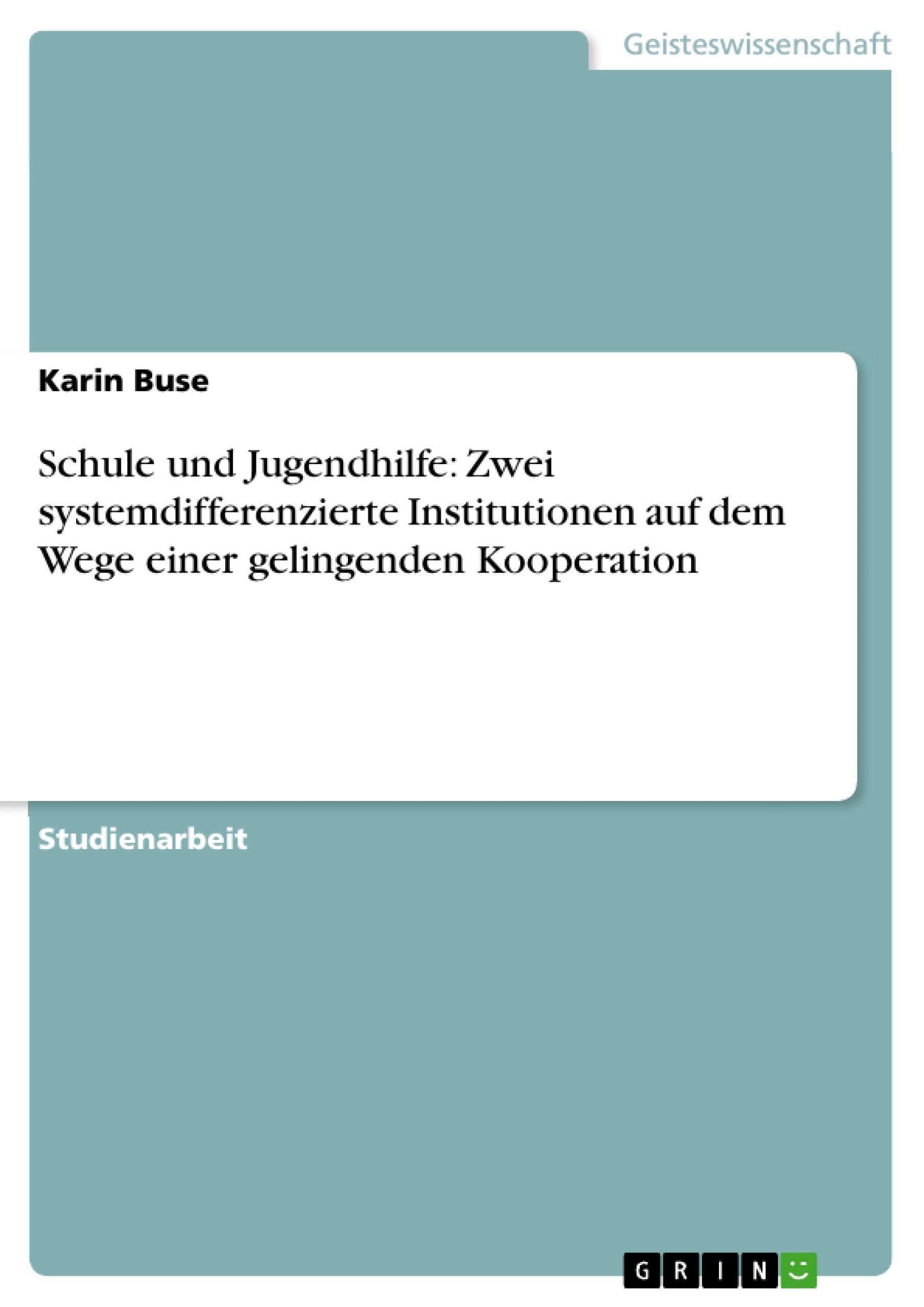 Titel: Schule und Jugendhilfe: Zwei systemdifferenzierte Institutionen auf dem Wege einer gelingenden Kooperation