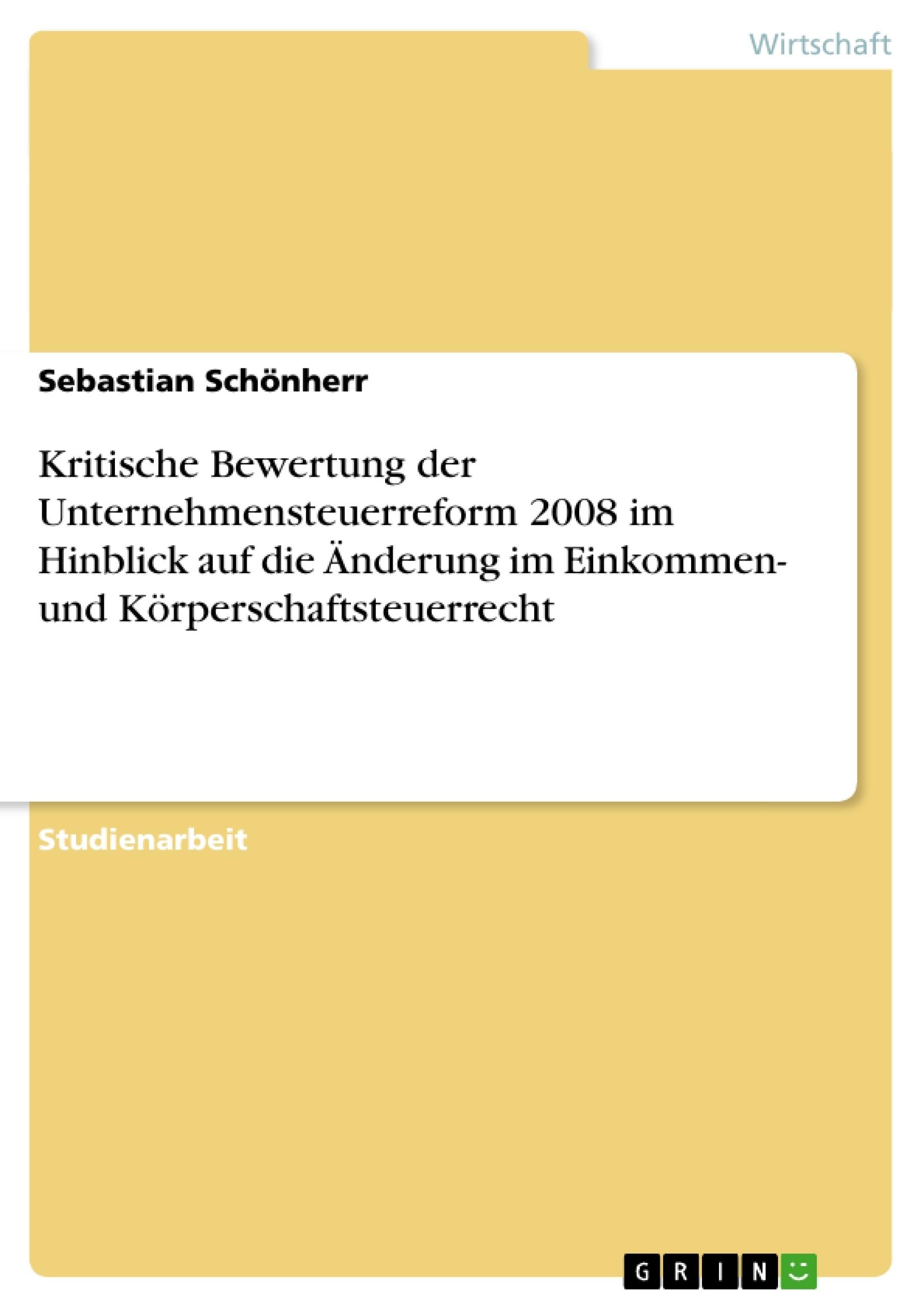 Titel: Kritische Bewertung der Unternehmensteuerreform 2008 im Hinblick auf die Änderung im Einkommen- und Körperschaftsteuerrecht