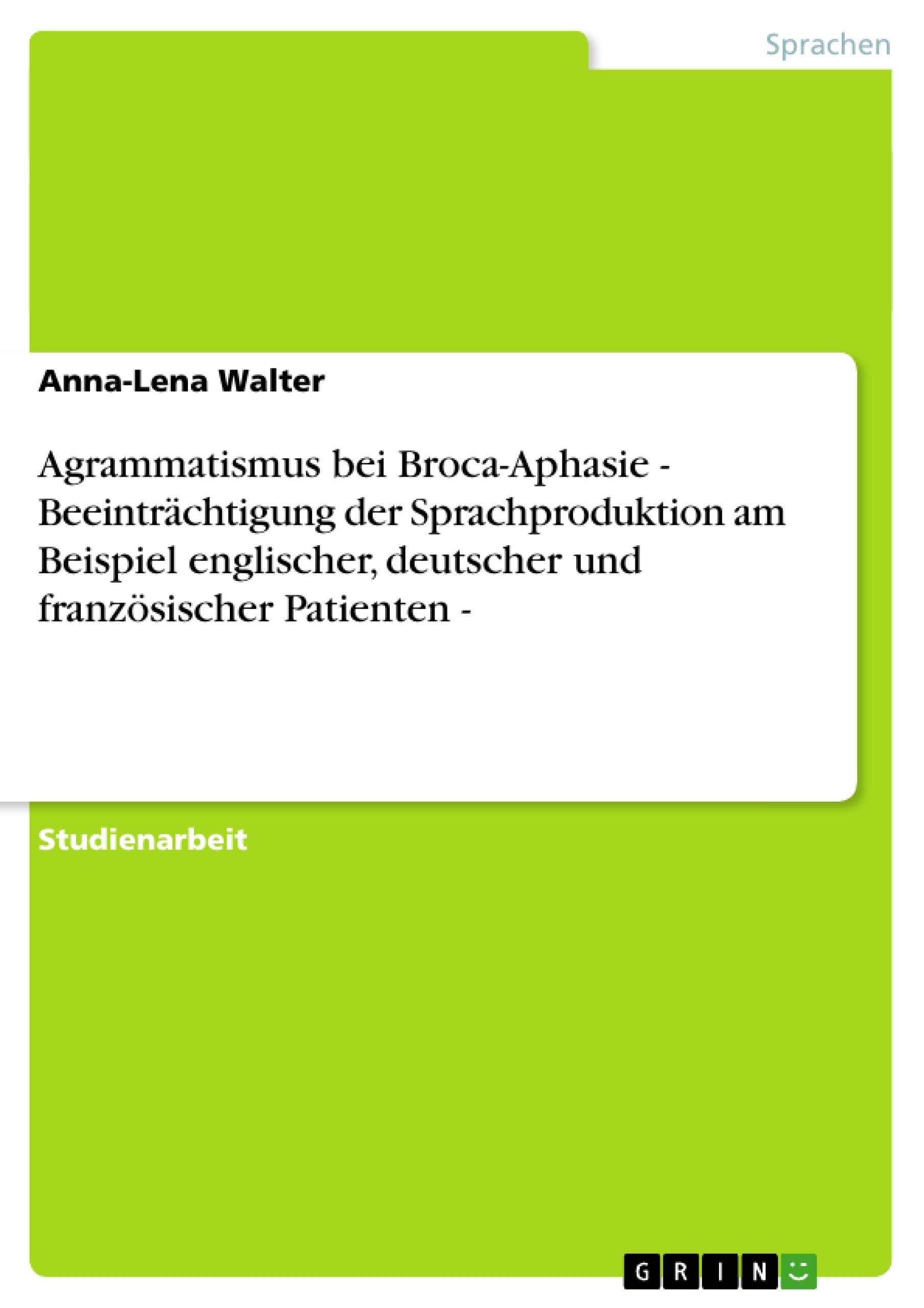 Titel: Agrammatismus bei Broca-Aphasie   - Beeinträchtigung der Sprachproduktion am Beispiel englischer, deutscher und französischer Patienten -