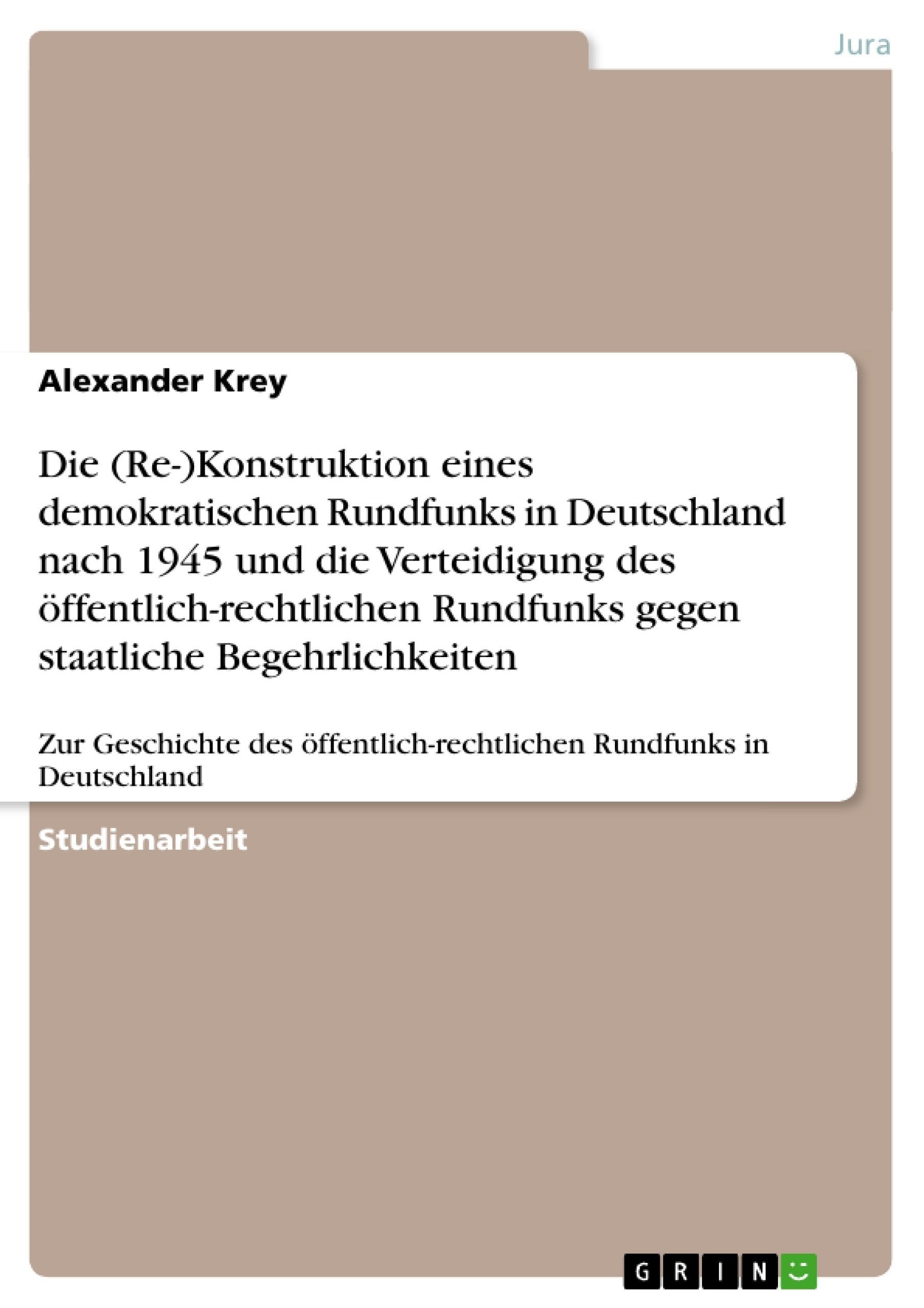 Titel: Die (Re-)Konstruktion eines demokratischen Rundfunks in Deutschland nach 1945 und die Verteidigung des öffentlich-rechtlichen Rundfunks gegen staatliche Begehrlichkeiten