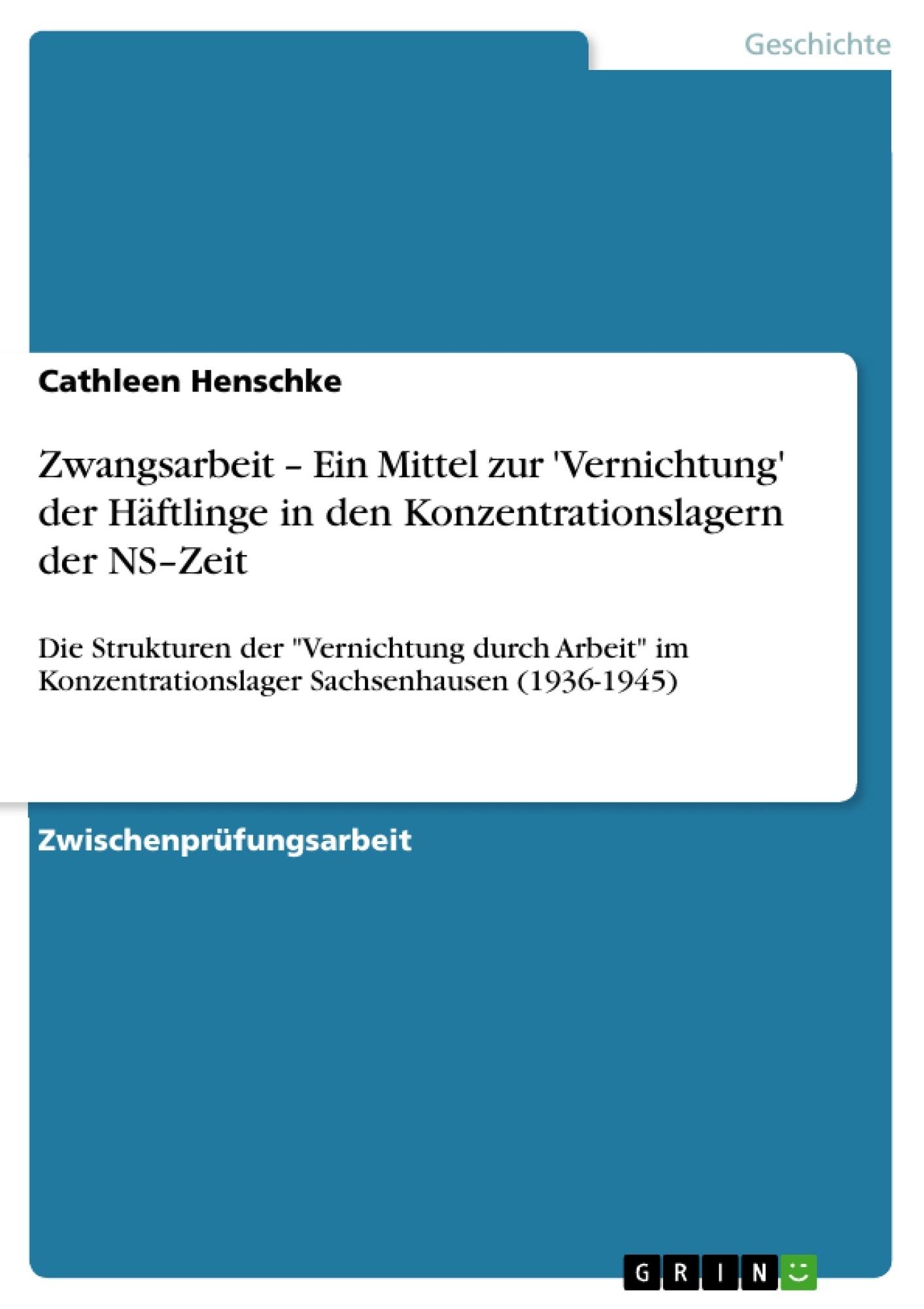 Titel: Zwangsarbeit – Ein Mittel zur 'Vernichtung' der Häftlinge in den Konzentrationslagern der NS–Zeit