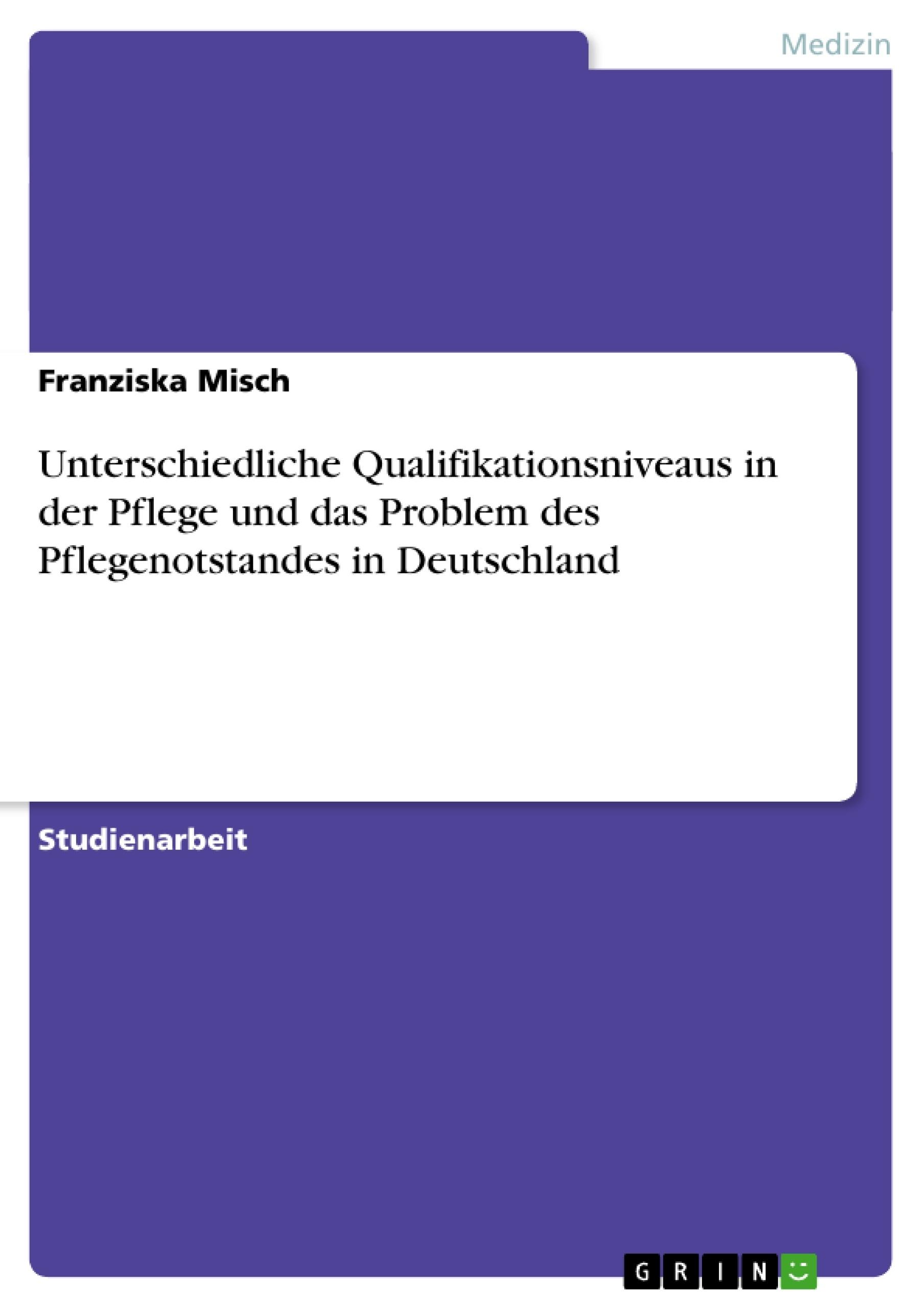Titel: Unterschiedliche Qualifikationsniveaus in der Pflege und das Problem des Pflegenotstandes in Deutschland