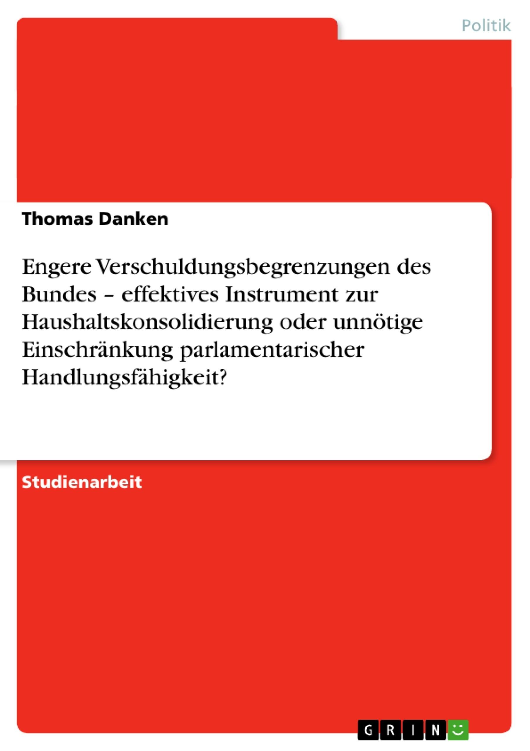Titel: Engere Verschuldungsbegrenzungen des  Bundes – effektives Instrument zur  Haushaltskonsolidierung oder unnötige  Einschränkung parlamentarischer  Handlungsfähigkeit?