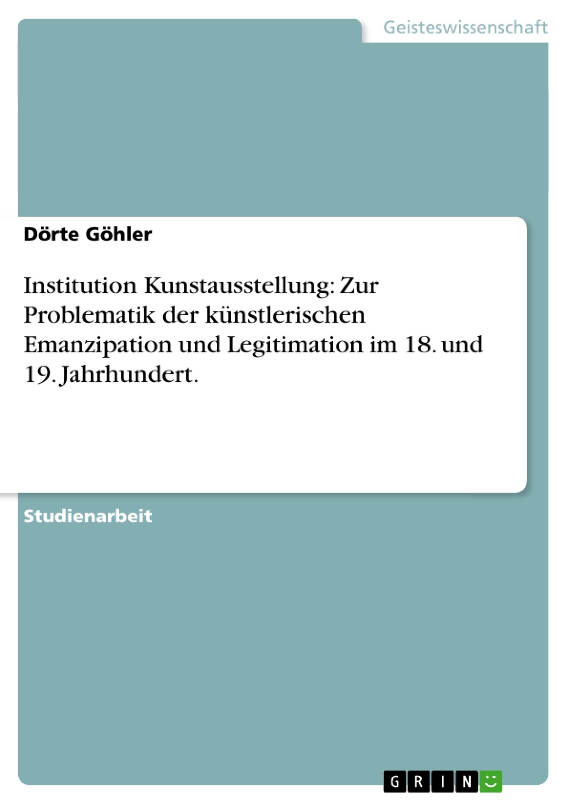 Titel: Institution Kunstausstellung: Zur Problematik der künstlerischen Emanzipation und Legitimation im 18. und 19. Jahrhundert.