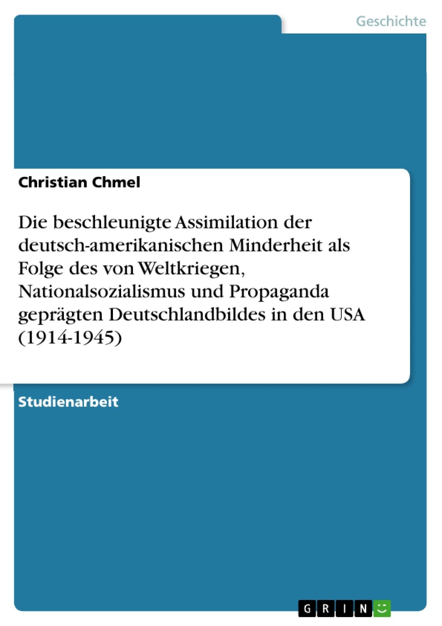 Titel: Die beschleunigte Assimilation der deutsch-amerikanischen Minderheit als Folge des von Weltkriegen, Nationalsozialismus und Propaganda geprägten Deutschlandbildes in den USA (1914-1945)