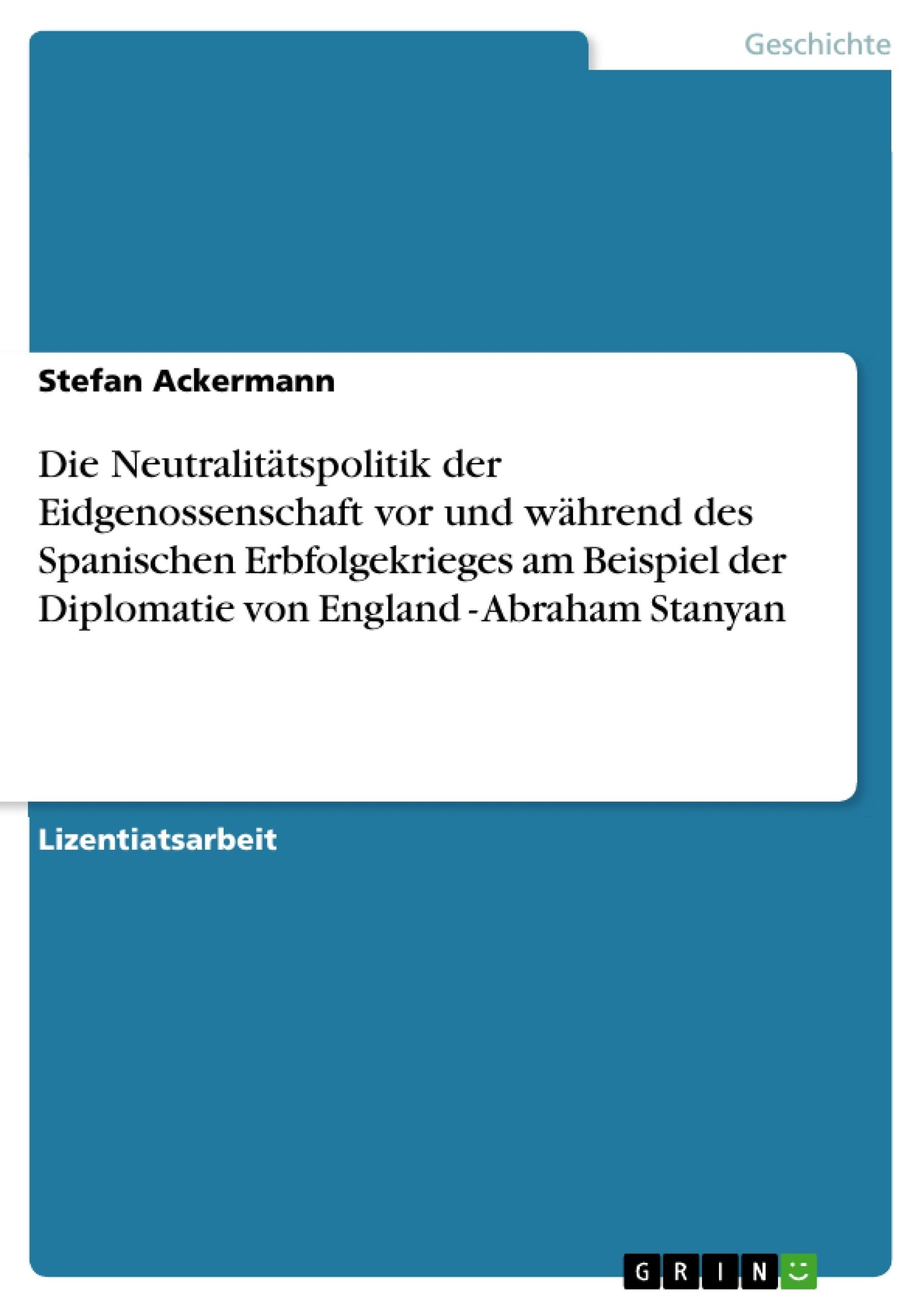 Titel: Die Neutralitätspolitik der Eidgenossenschaft vor und während des Spanischen Erbfolgekrieges am Beispiel der Diplomatie von England - Abraham Stanyan