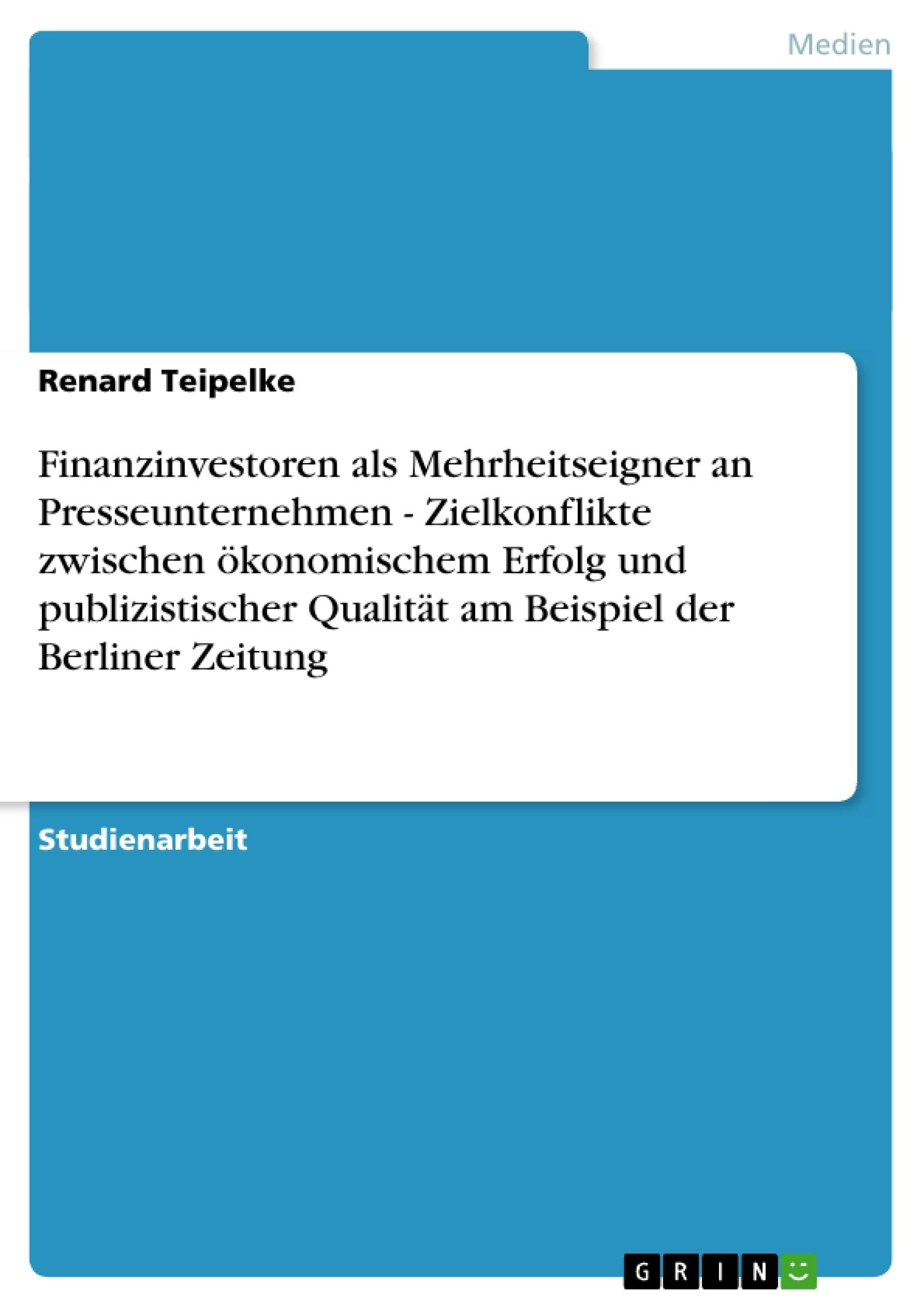 Titel: Finanzinvestoren als Mehrheitseigner an Presseunternehmen - Zielkonflikte zwischen ökonomischem Erfolg und publizistischer Qualität am Beispiel der Berliner Zeitung