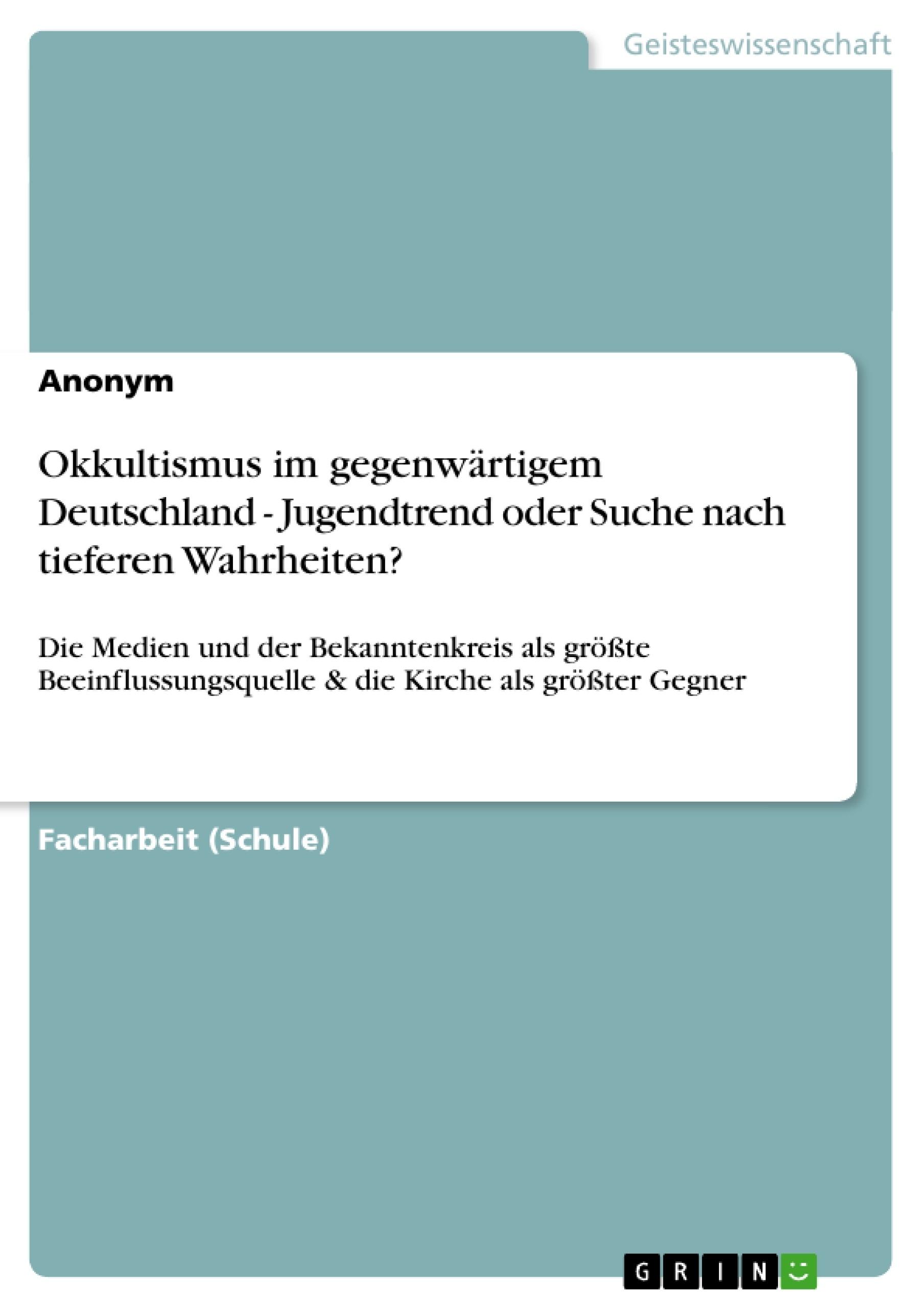 Titel: Okkultismus im gegenwärtigem Deutschland - Jugendtrend oder Suche nach tieferen Wahrheiten?