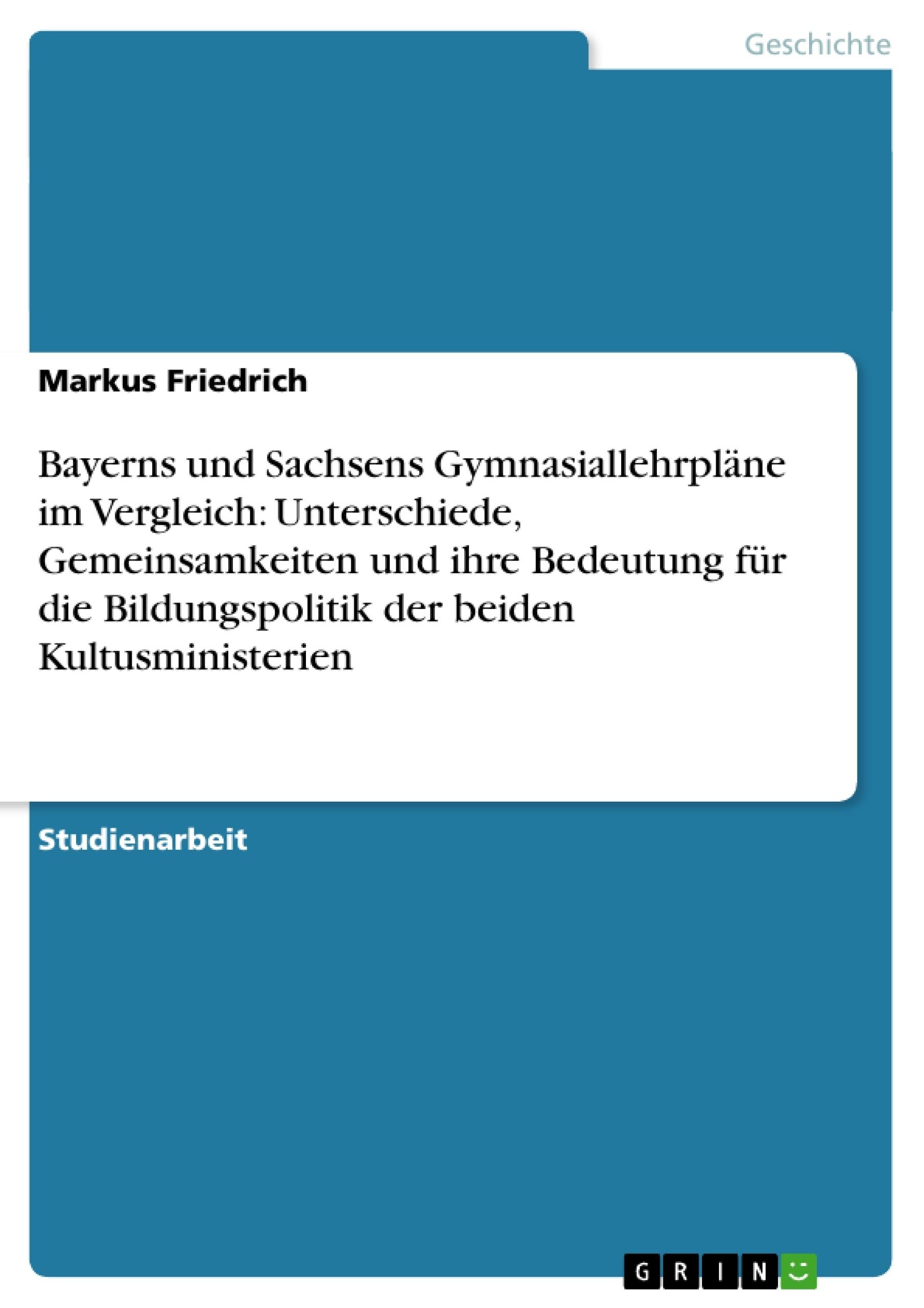 Titel: Bayerns und Sachsens Gymnasiallehrpläne im Vergleich: Unterschiede, Gemeinsamkeiten und ihre Bedeutung für die Bildungspolitik der beiden Kultusministerien