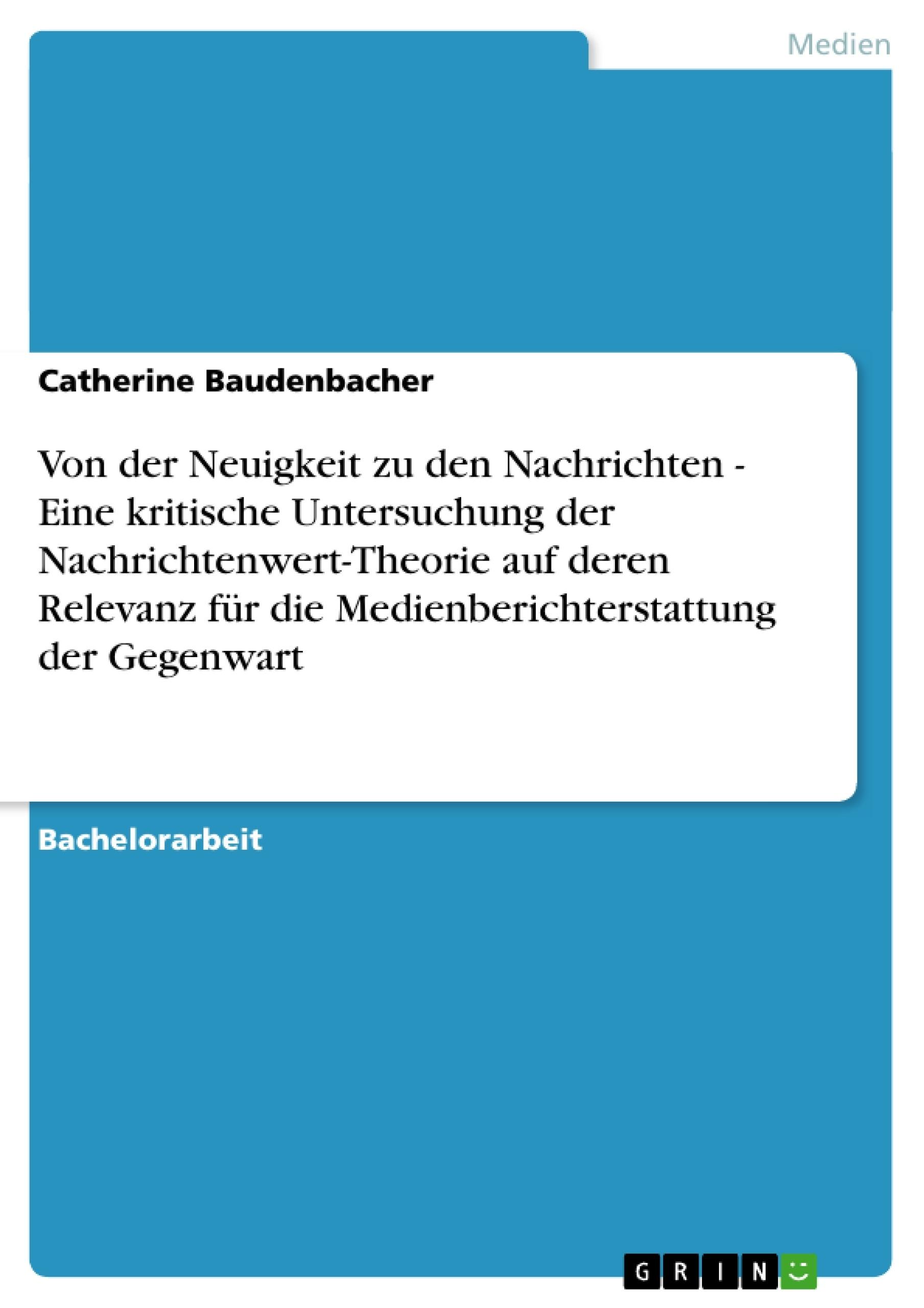 Titel: Von der Neuigkeit zu den Nachrichten - Eine kritische Untersuchung der Nachrichtenwert-Theorie auf deren Relevanz für die Medienberichterstattung der Gegenwart