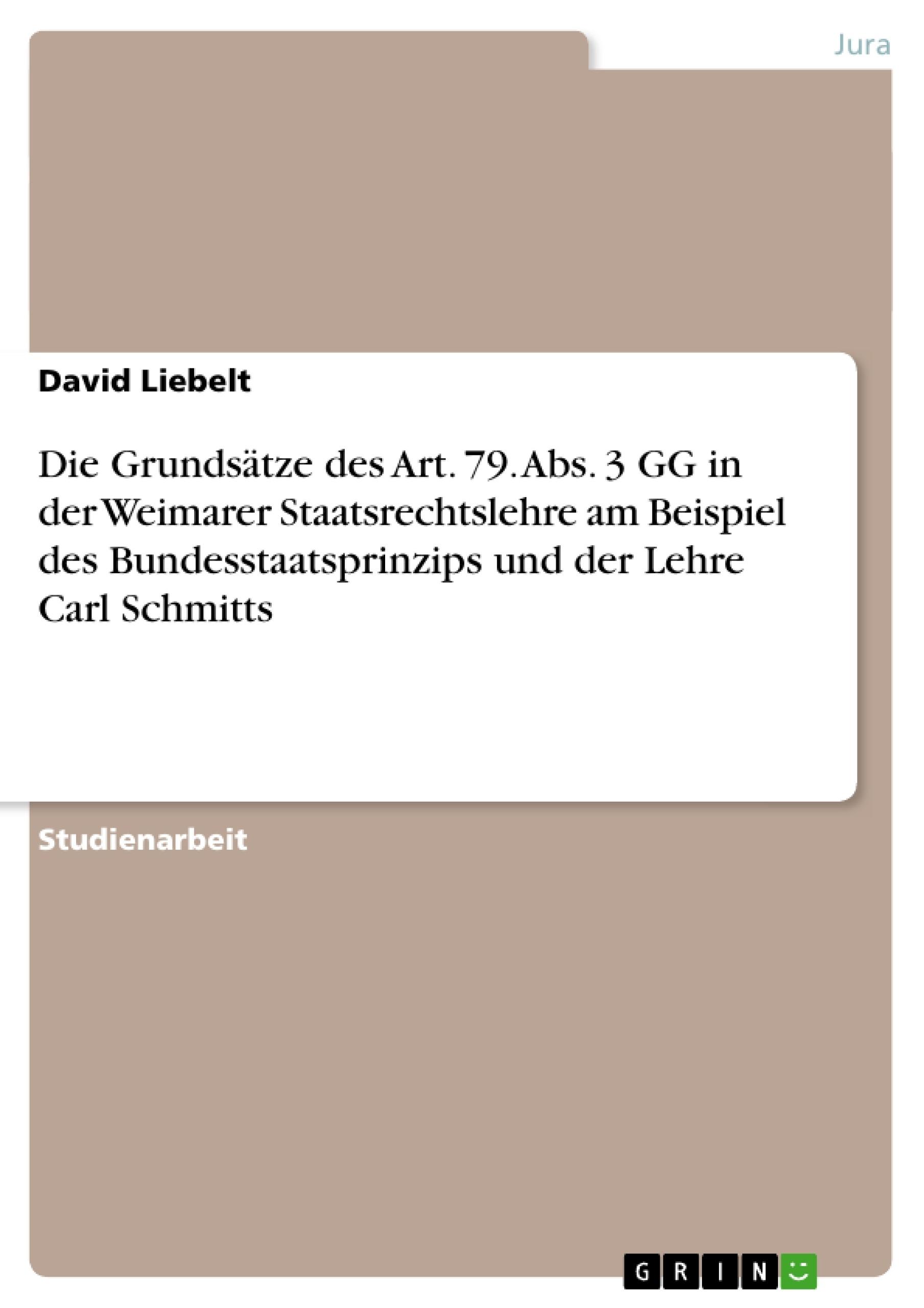 Titel: Die Grundsätze des Art. 79. Abs. 3 GG in der Weimarer Staatsrechtslehre am Beispiel des Bundesstaatsprinzips und der Lehre Carl Schmitts