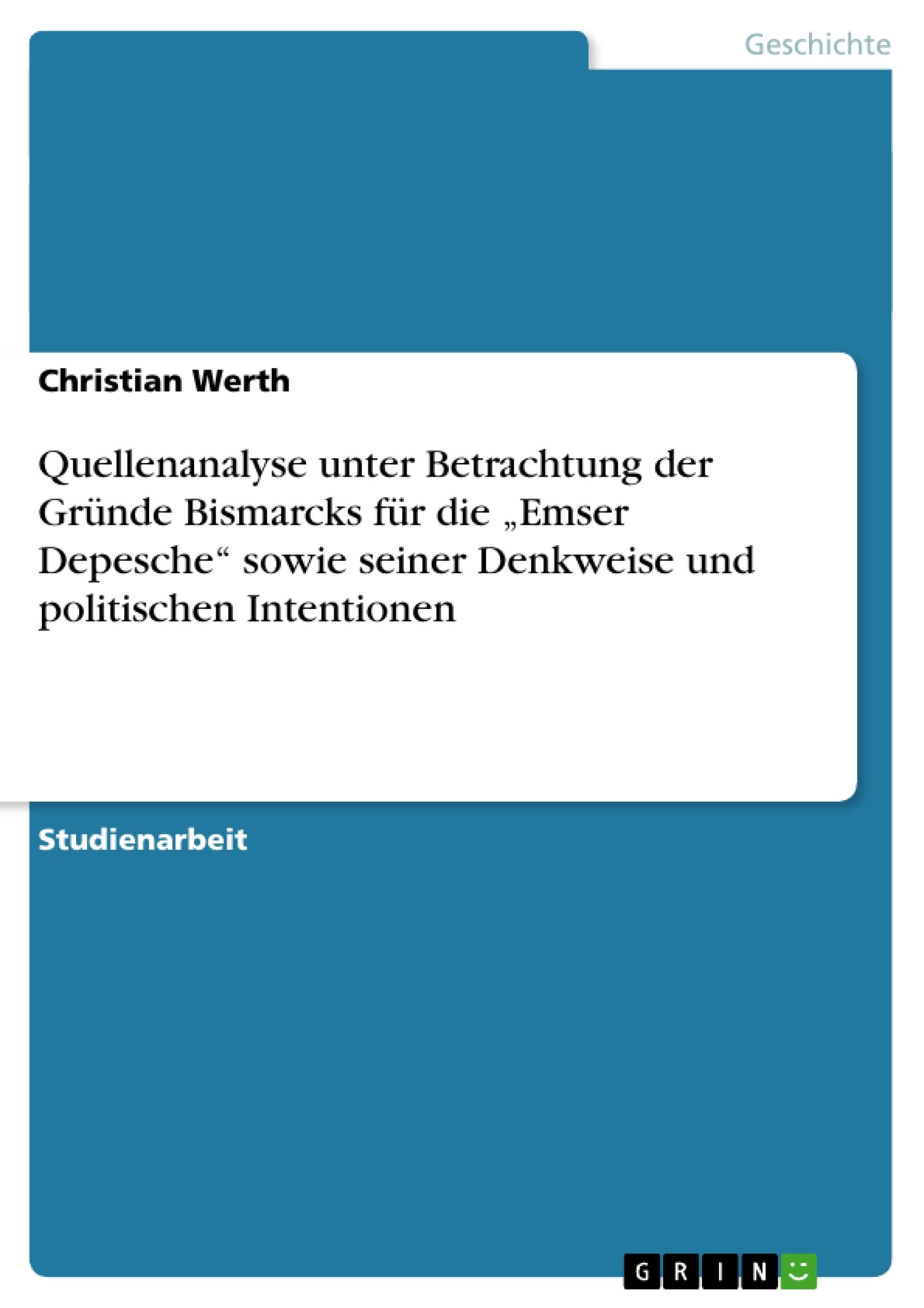 """Titel: Quellenanalyse unter Betrachtung der Gründe Bismarcks für die """"Emser Depesche"""" sowie seiner Denkweise und politischen Intentionen"""