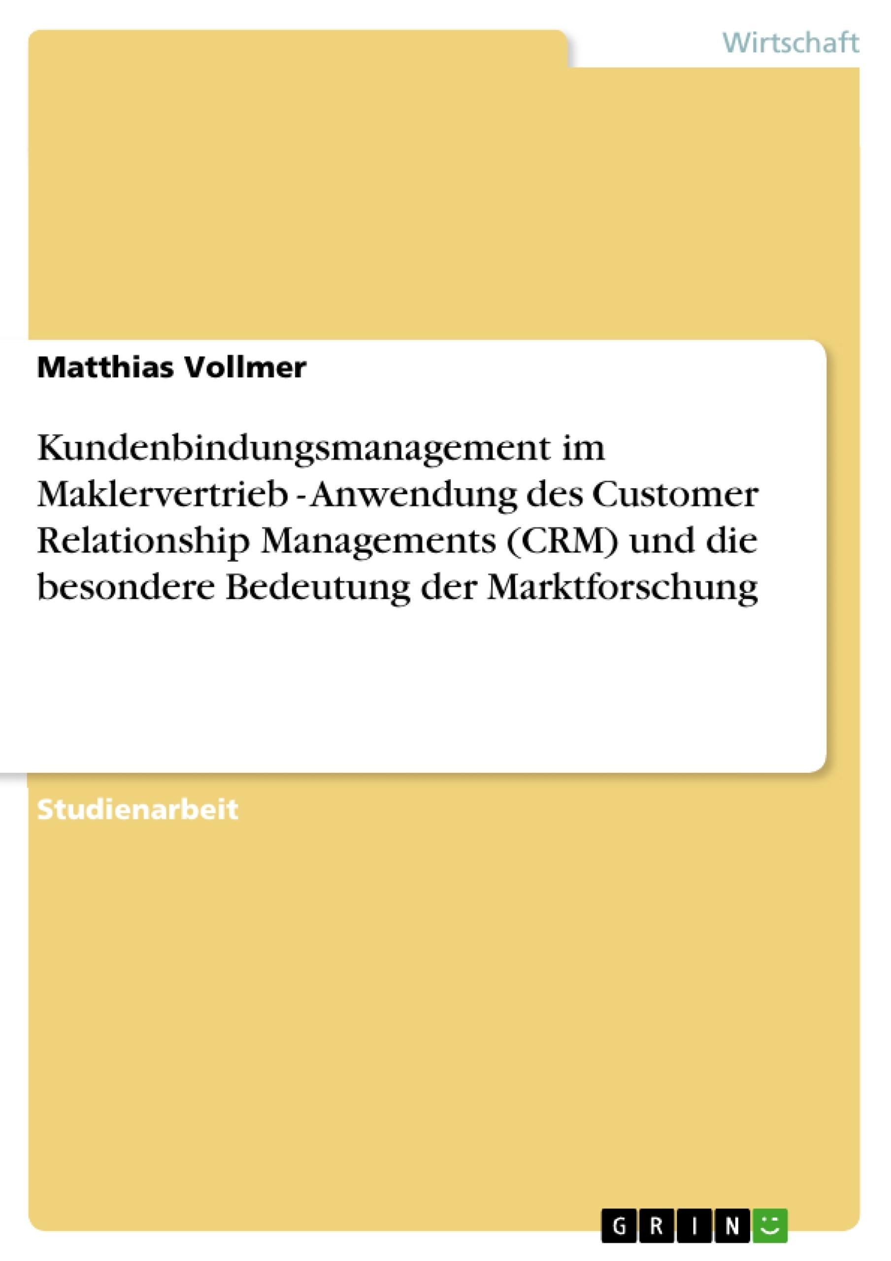 Titel: Kundenbindungsmanagement im Maklervertrieb - Anwendung des Customer Relationship Managements (CRM) und die besondere Bedeutung der Marktforschung