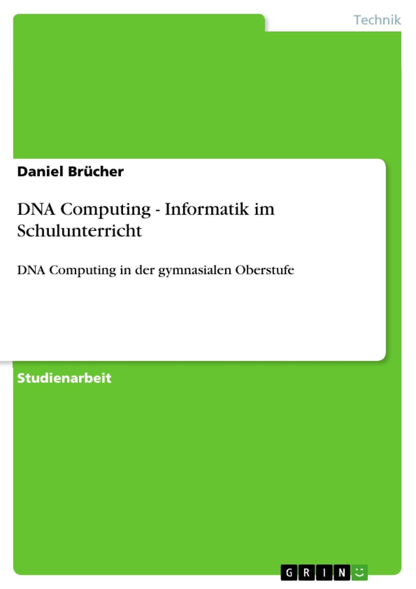 Titel: DNA Computing - Informatik im Schulunterricht