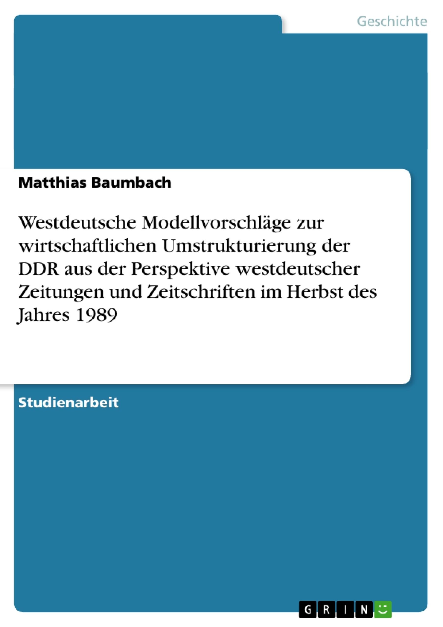 Titel: Westdeutsche Modellvorschläge zur wirtschaftlichen Umstrukturierung der DDR aus der Perspektive westdeutscher Zeitungen und Zeitschriften im Herbst des Jahres 1989