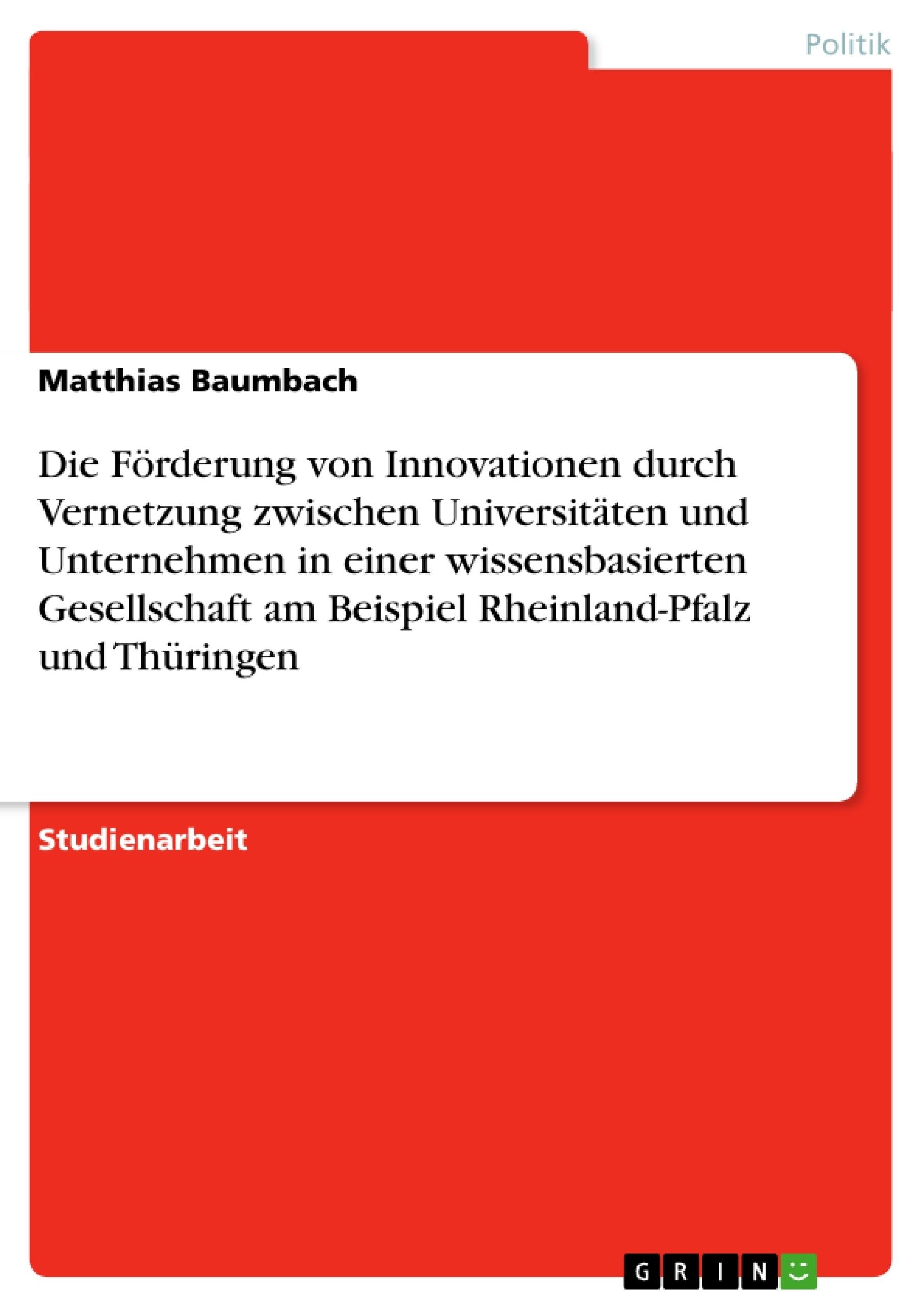 Titel: Die Förderung von Innovationen durch Vernetzung zwischen Universitäten und Unternehmen in einer wissensbasierten Gesellschaft am Beispiel Rheinland-Pfalz und Thüringen