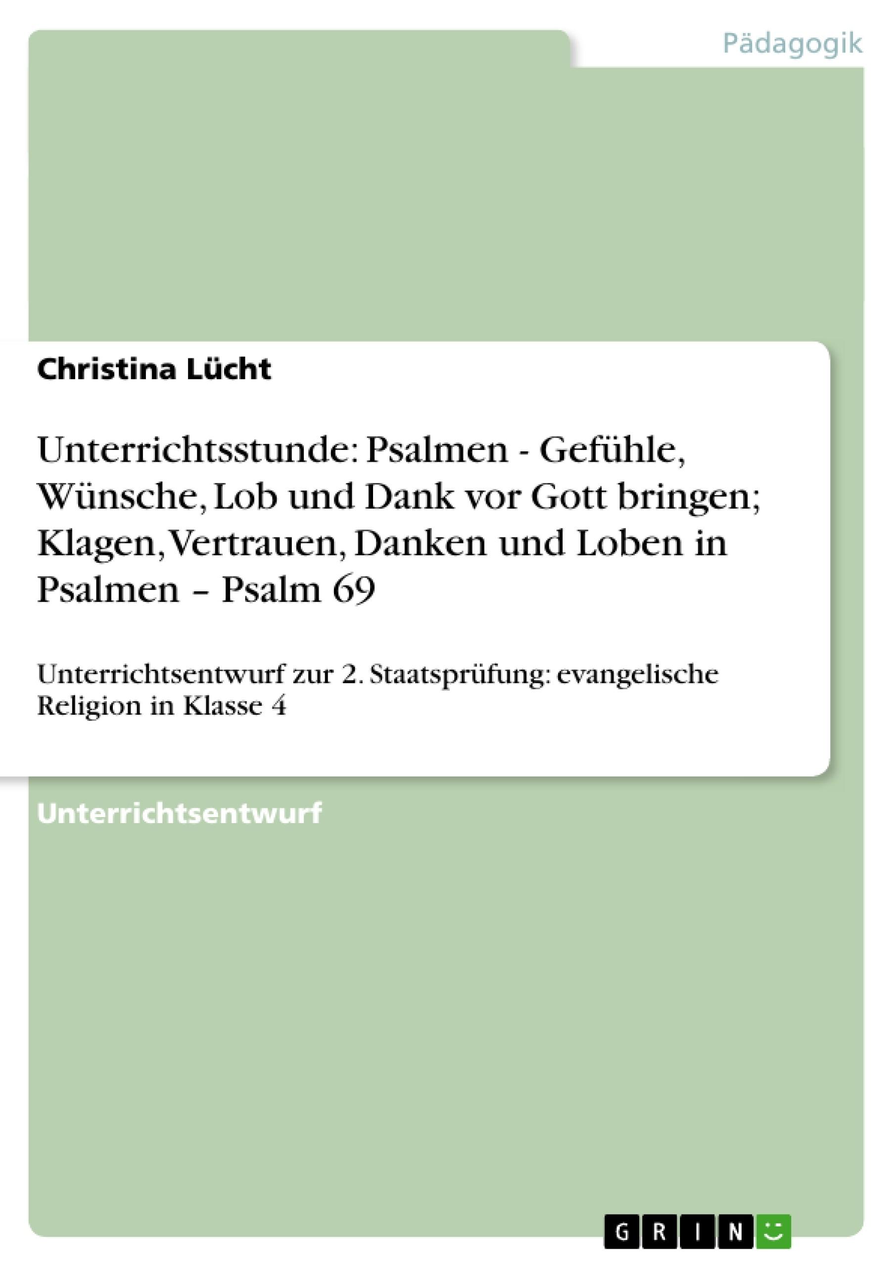 Titel: Unterrichtsstunde: Psalmen - Gefühle, Wünsche, Lob und Dank vor Gott bringen; Klagen, Vertrauen, Danken und Loben in Psalmen – Psalm 69