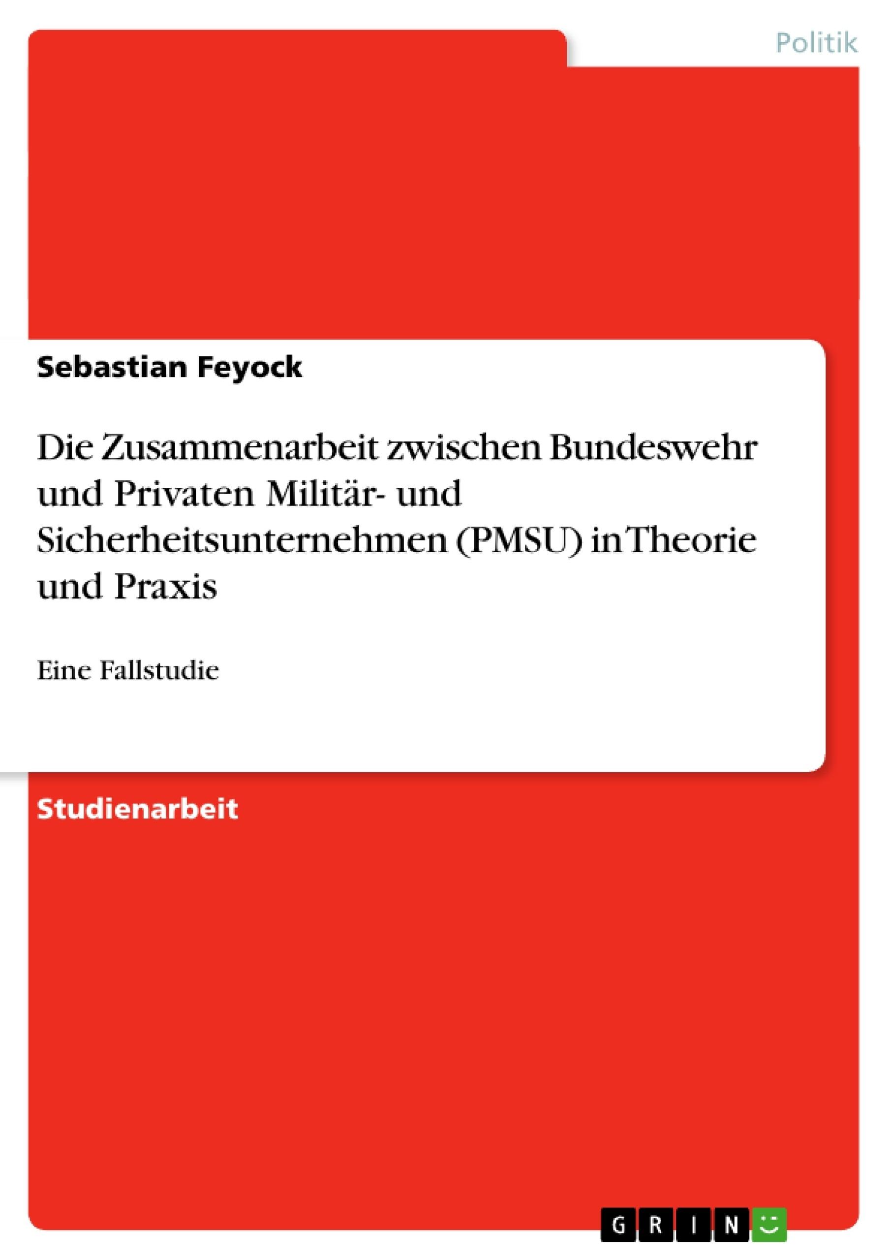 Titel: Die Zusammenarbeit zwischen Bundeswehr und Privaten Militär- und Sicherheitsunternehmen (PMSU) in Theorie und Praxis