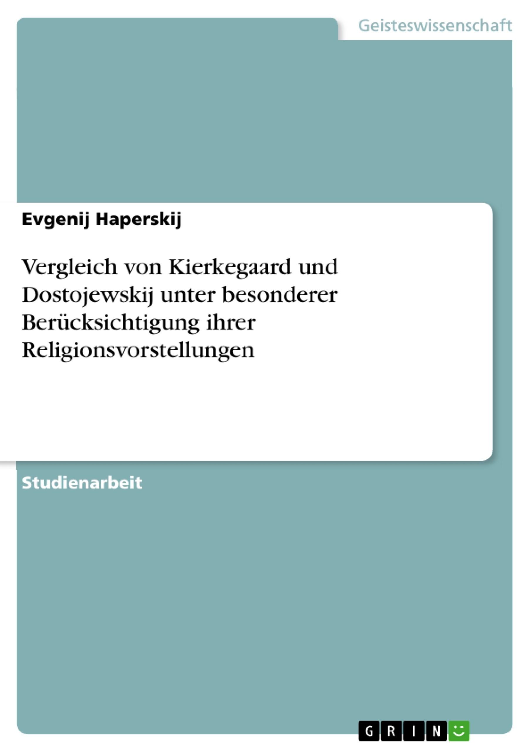 Titel: Vergleich von Kierkegaard und Dostojewskij unter besonderer Berücksichtigung ihrer Religionsvorstellungen