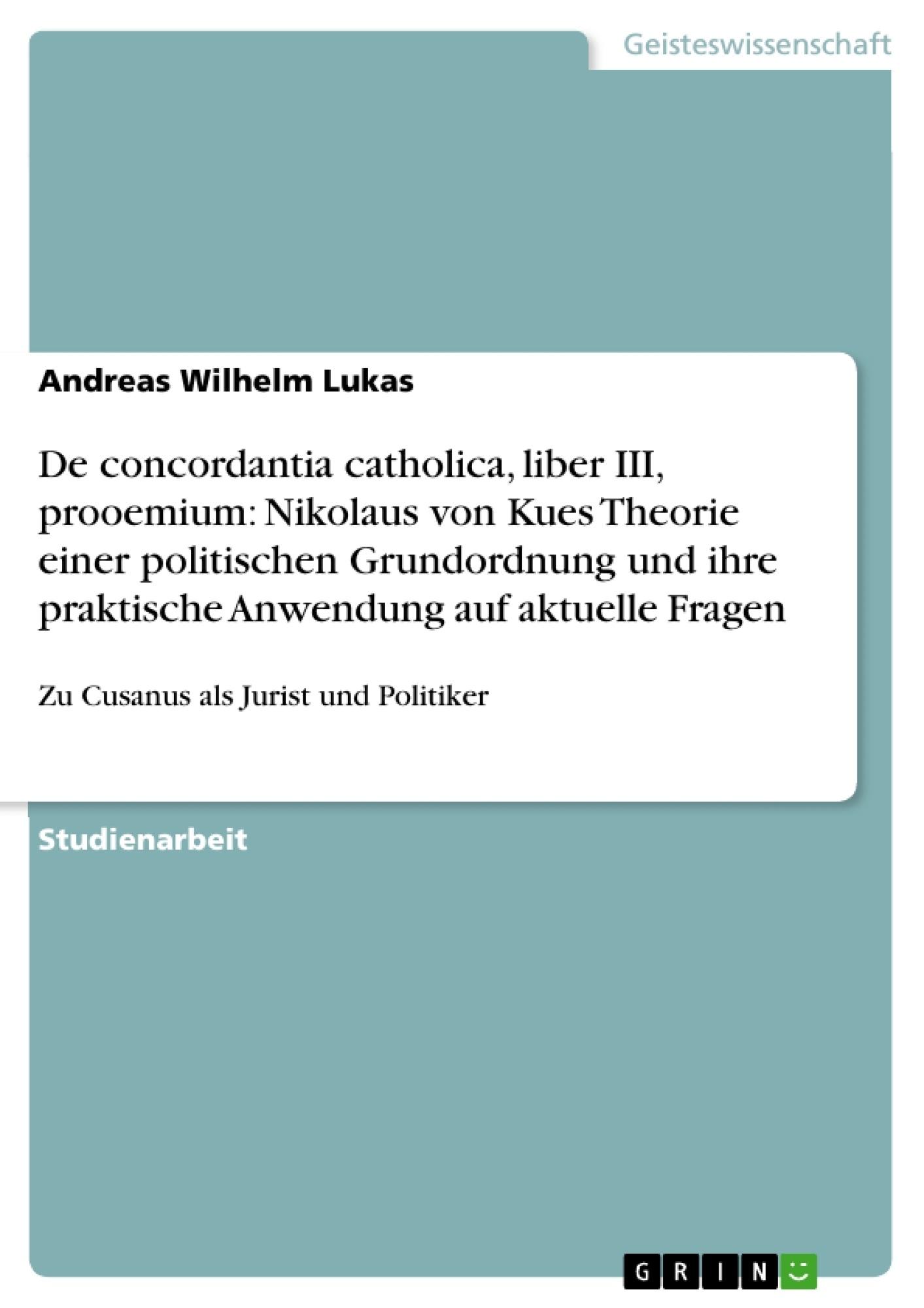 Titel: De concordantia catholica, liber III, prooemium: Nikolaus von Kues Theorie einer politischen Grundordnung und ihre praktische Anwendung auf aktuelle Fragen