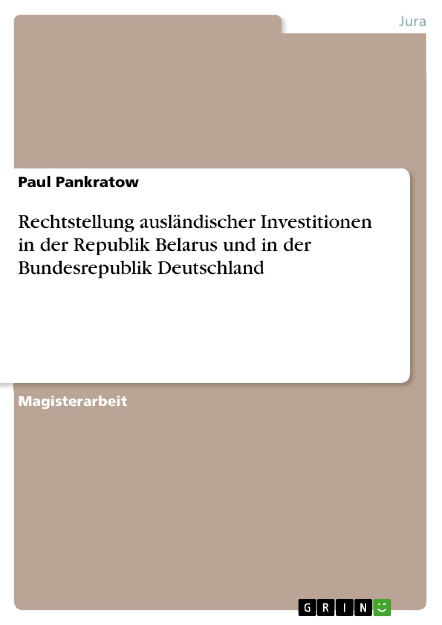 Titel: Rechtstellung ausländischer Investitionen in der Republik Belarus und in der Bundesrepublik Deutschland