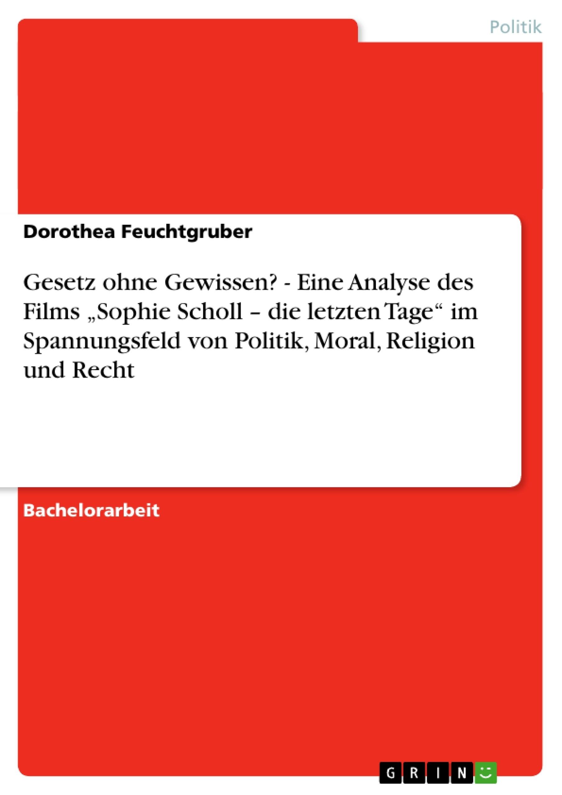 """Titel: Gesetz ohne Gewissen? - Eine Analyse des Films """"Sophie Scholl – die letzten Tage"""" im Spannungsfeld von Politik, Moral, Religion und Recht"""
