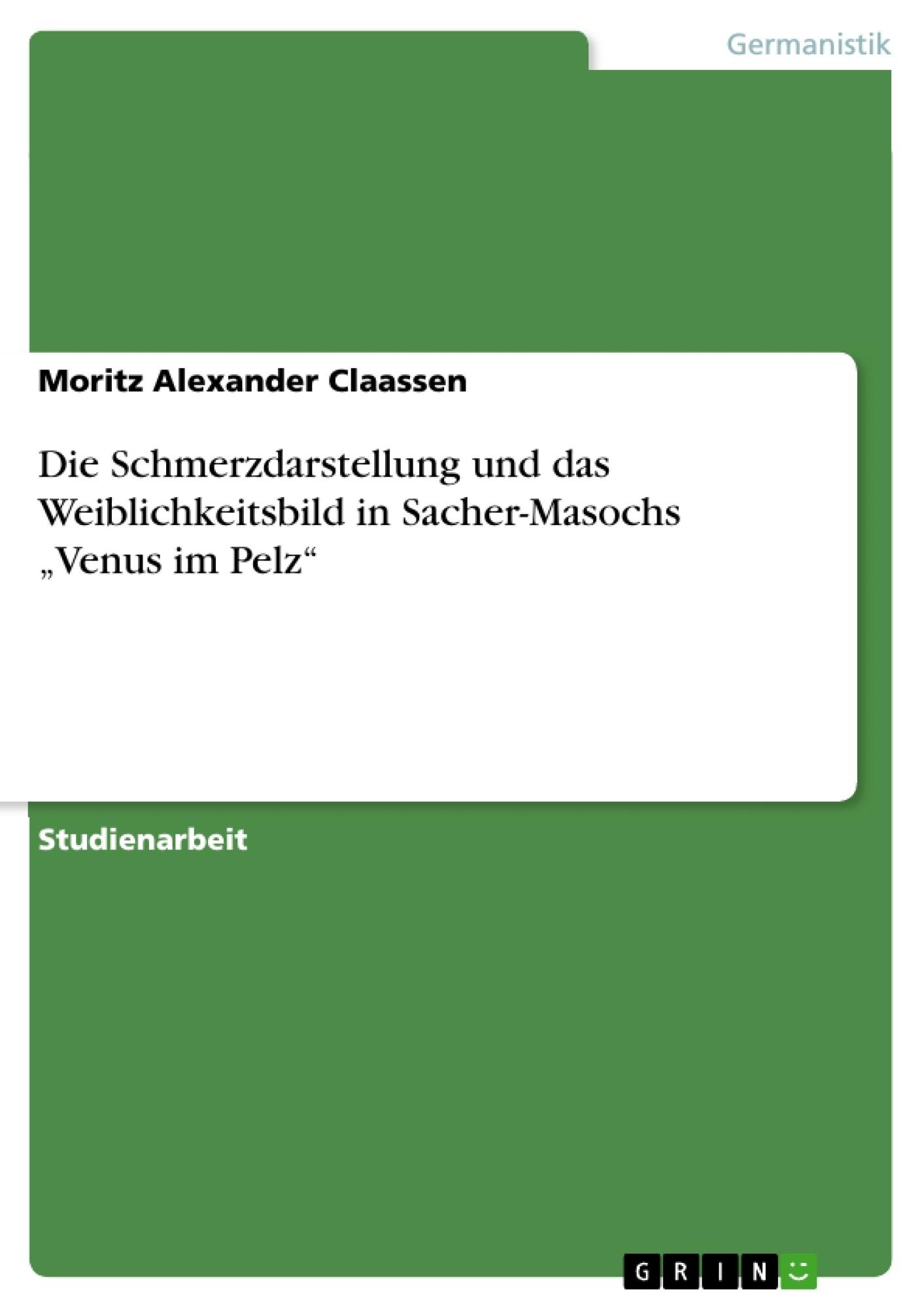 """Titel: Die Schmerzdarstellung und das Weiblichkeitsbild in Sacher-Masochs """"Venus im Pelz"""""""