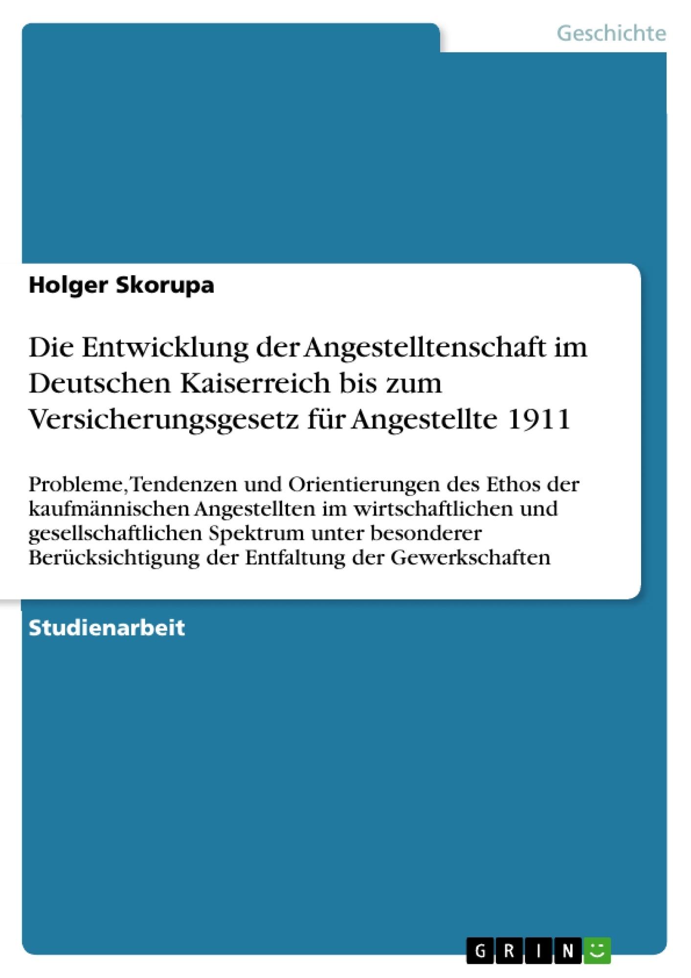 Titel: Die Entwicklung der Angestelltenschaft im Deutschen Kaiserreich bis zum Versicherungsgesetz für Angestellte 1911