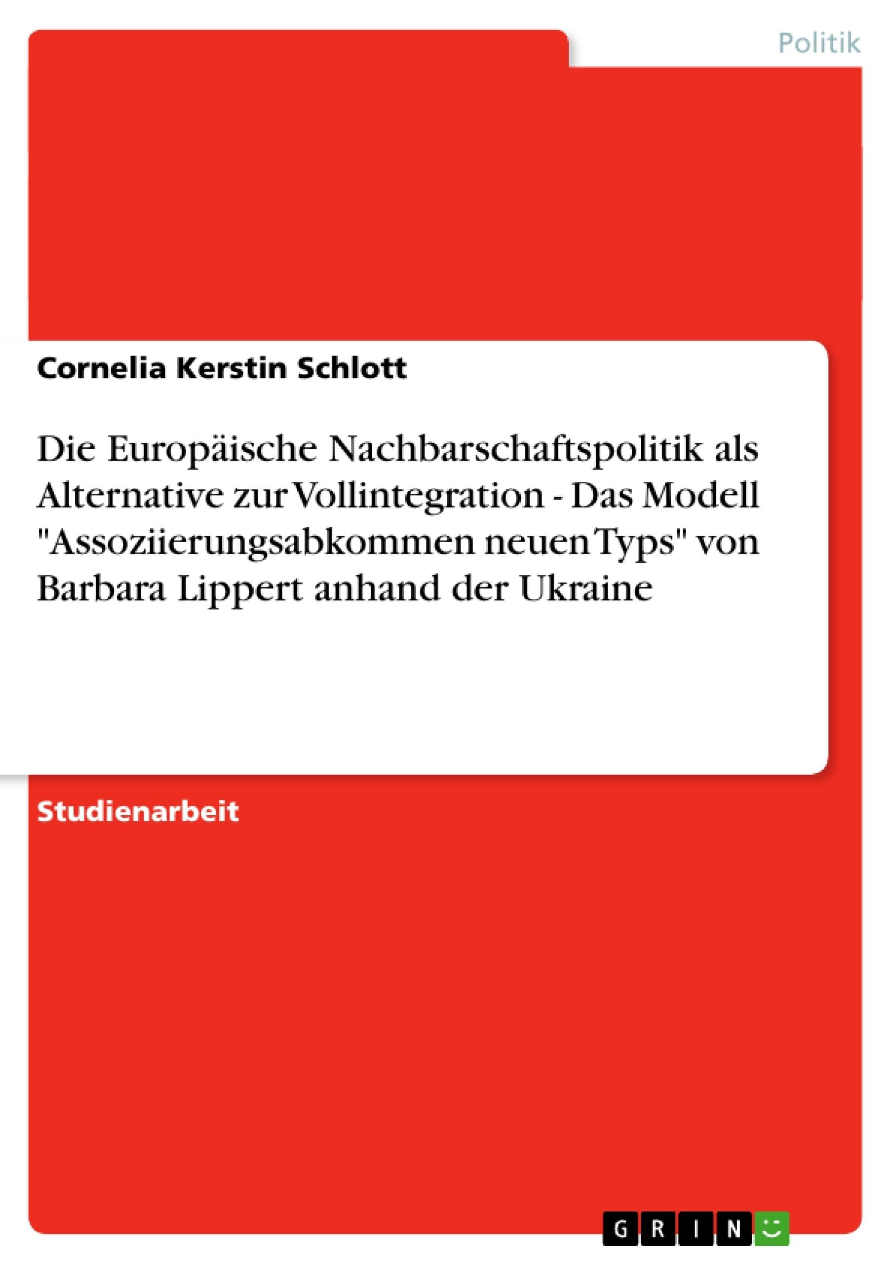 """Titel: Die Europäische Nachbarschaftspolitik als Alternative zur Vollintegration - Das Modell """"Assoziierungsabkommen neuen Typs"""" von Barbara Lippert anhand der Ukraine"""