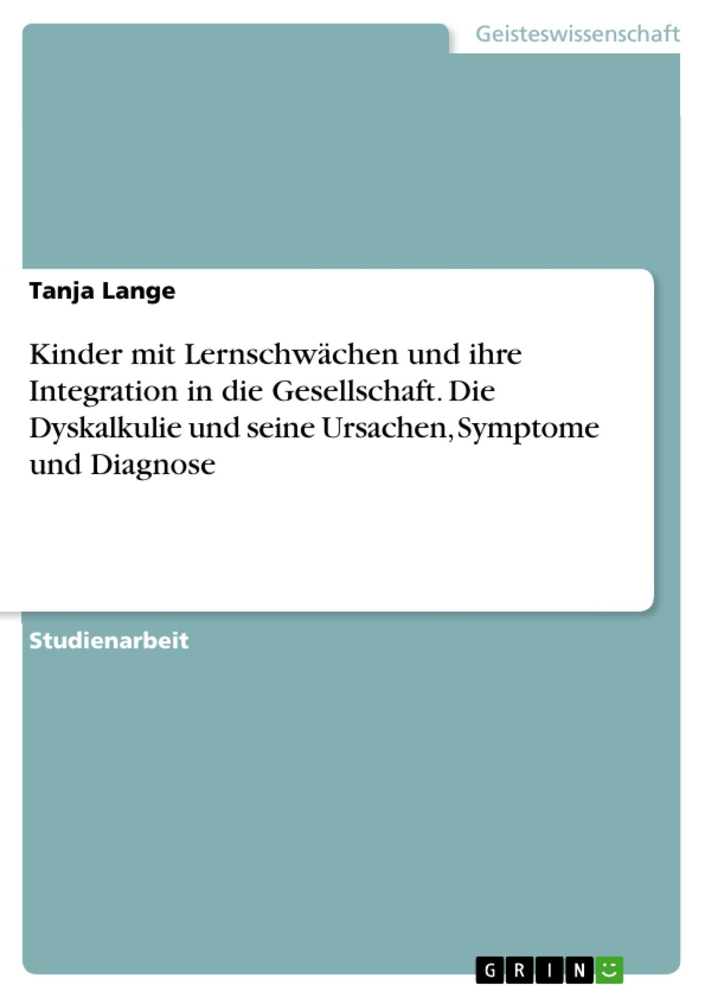 Titel: Kinder mit Lernschwächen und ihre Integration in die Gesellschaft. Die Dyskalkulie und seine Ursachen, Symptome und Diagnose