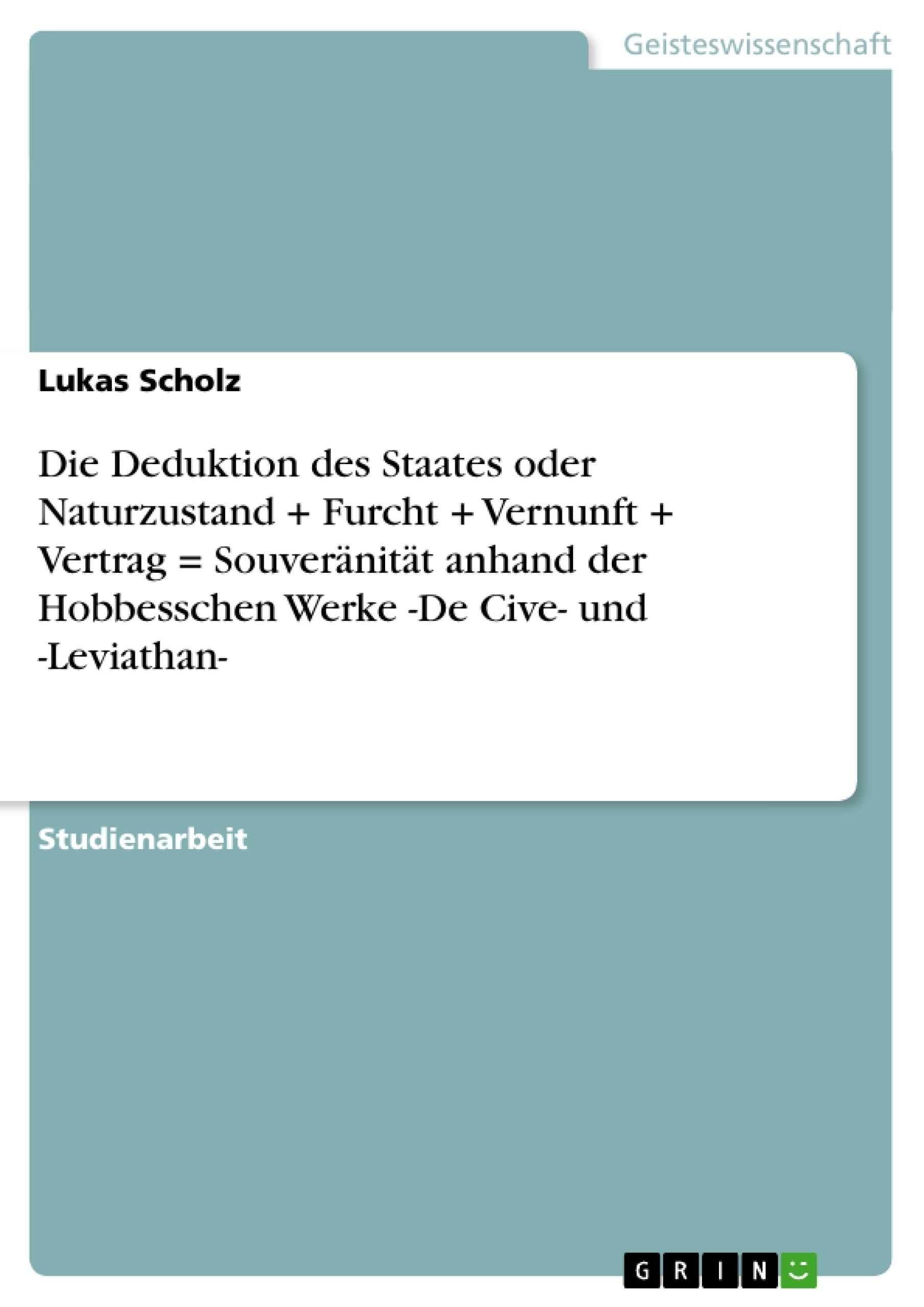 Titel: Die Deduktion des Staates oder Naturzustand + Furcht + Vernunft + Vertrag = Souveränität anhand der Hobbesschen Werke -De Cive- und -Leviathan-