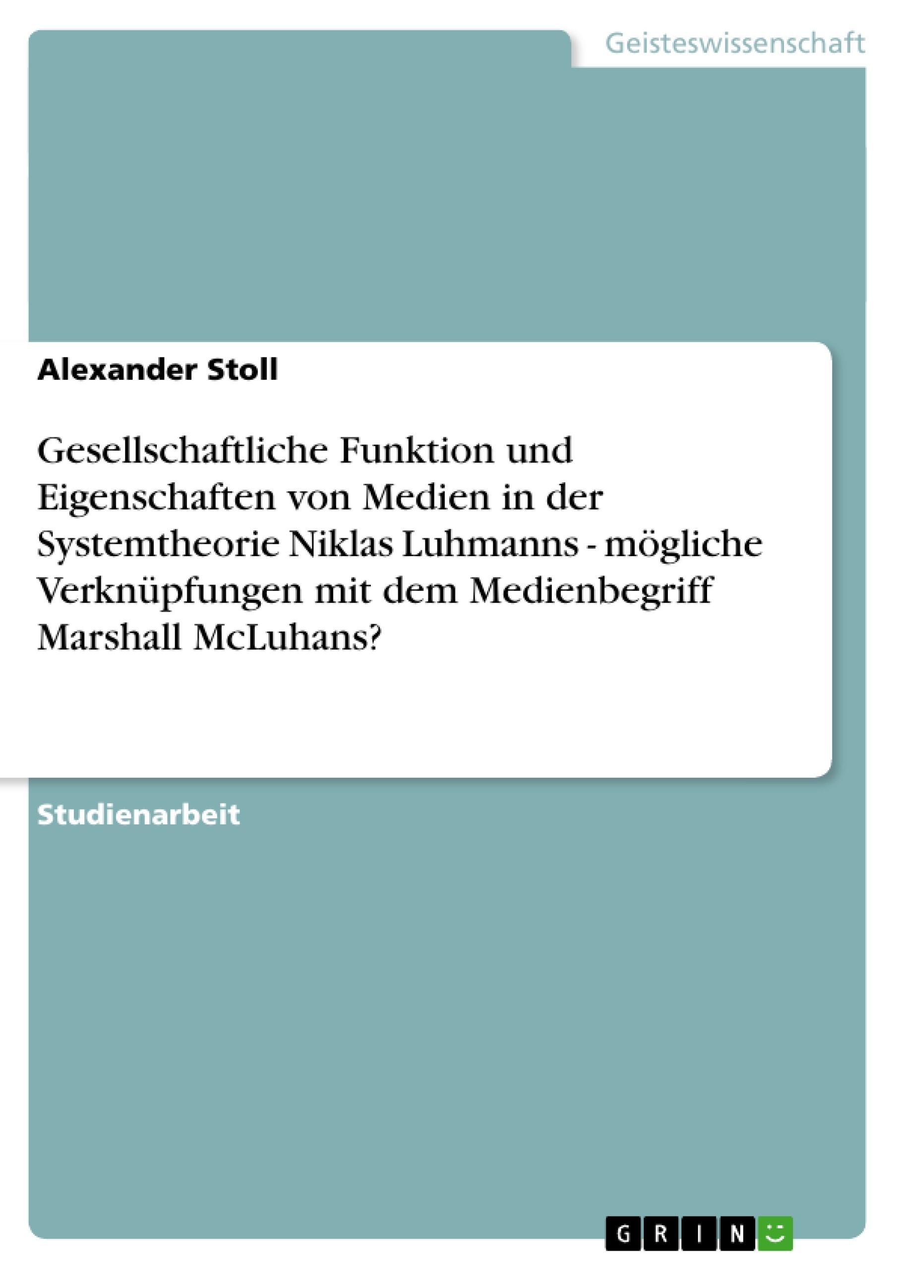 Titel: Gesellschaftliche Funktion und Eigenschaften von Medien in der Systemtheorie Niklas Luhmanns - mögliche Verknüpfungen mit dem Medienbegriff Marshall McLuhans?