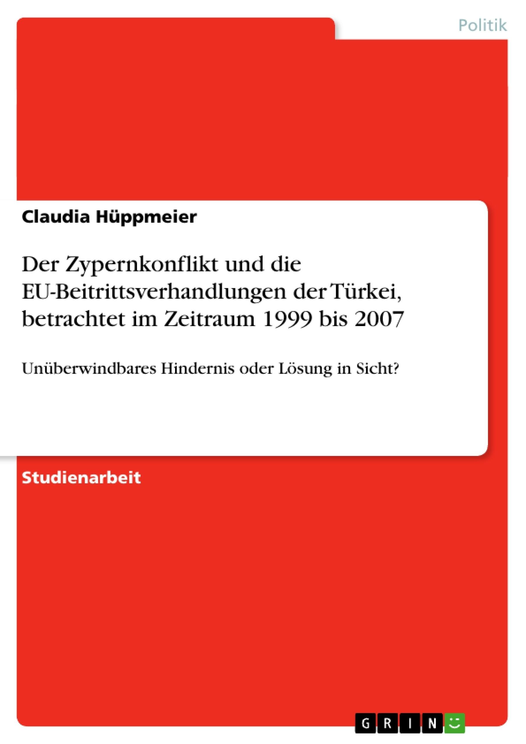 Titel: Der Zypernkonflikt und die EU-Beitrittsverhandlungen der Türkei, betrachtet im Zeitraum 1999 bis 2007