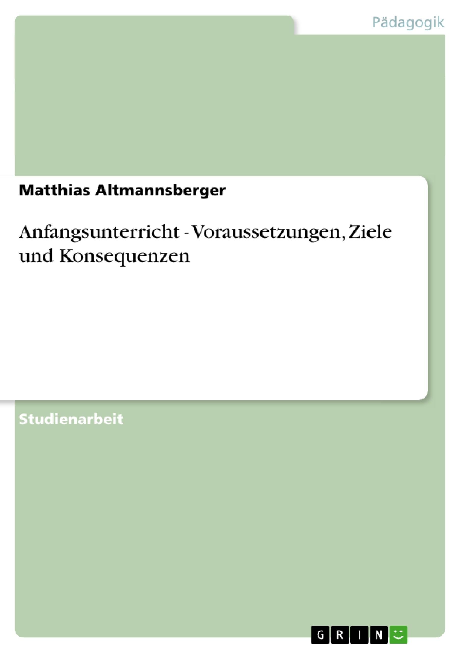 Titel: Anfangsunterricht - Voraussetzungen, Ziele und Konsequenzen