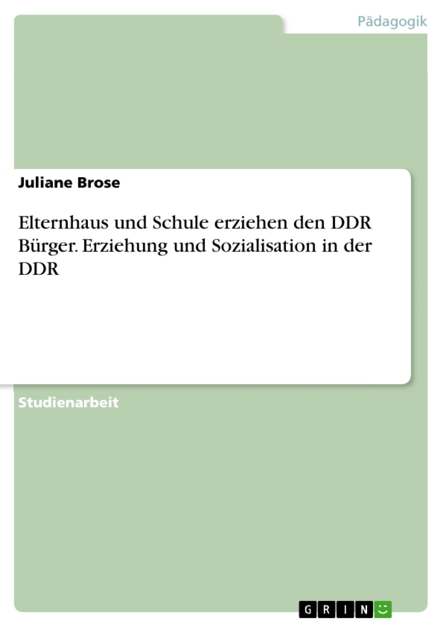 Titel: Elternhaus und Schule erziehen den DDR Bürger. Erziehung und Sozialisation in der DDR