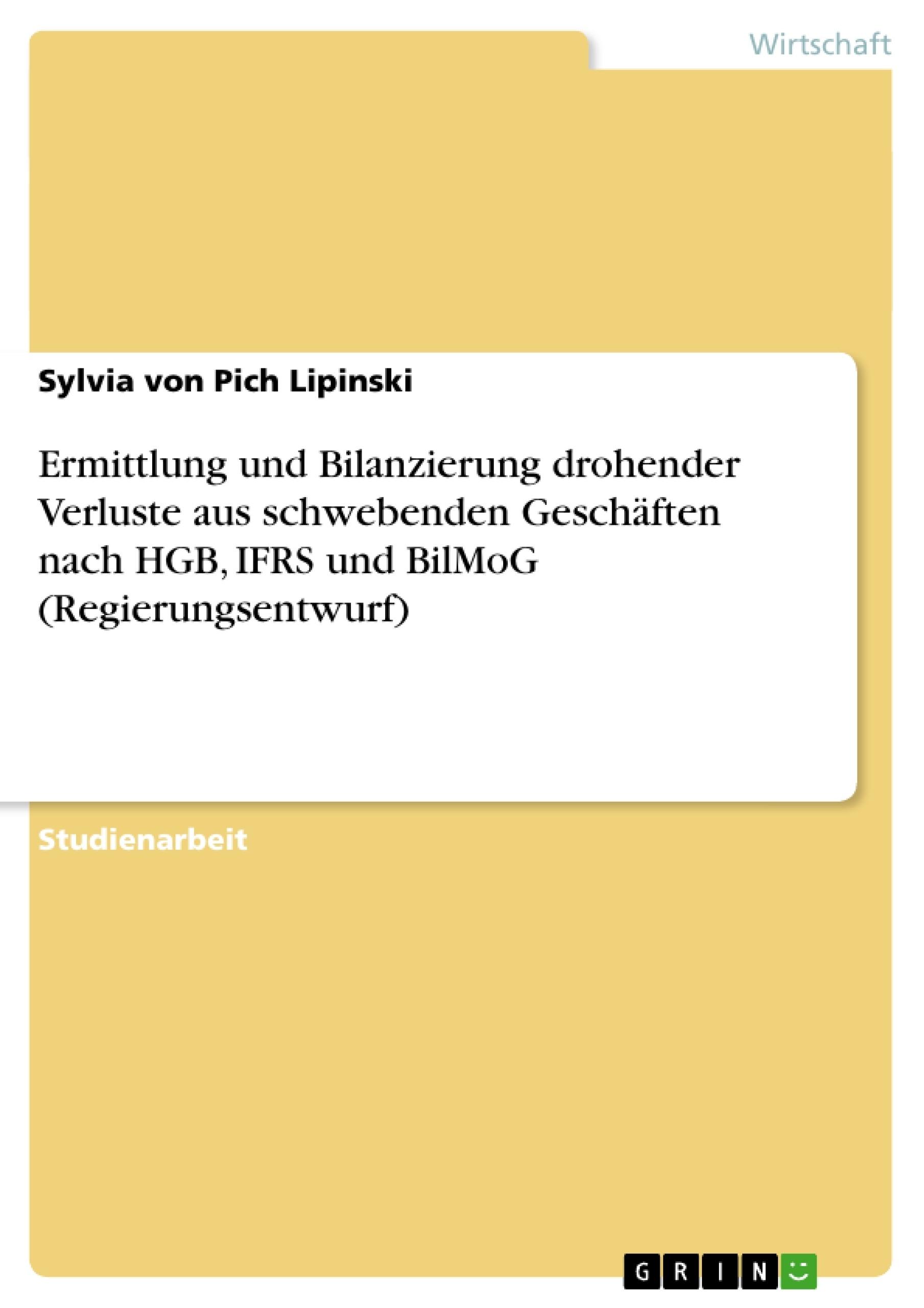 Titel: Ermittlung und Bilanzierung drohender Verluste aus schwebenden Geschäften nach HGB, IFRS und BilMoG (Regierungsentwurf)