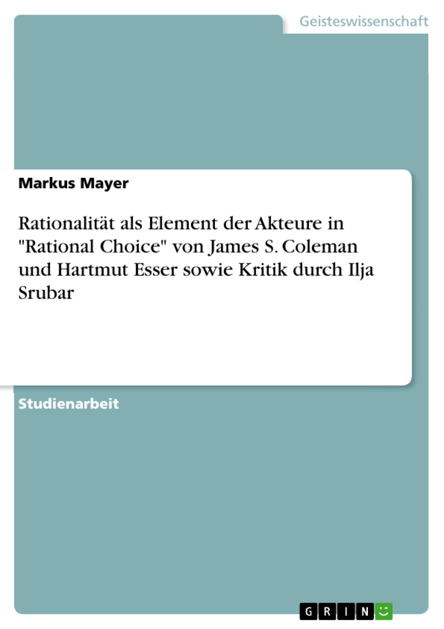 """Titel: Rationalität als Element der Akteure in """"Rational Choice"""" von James S. Coleman und Hartmut Esser sowie Kritik durch Ilja Srubar"""