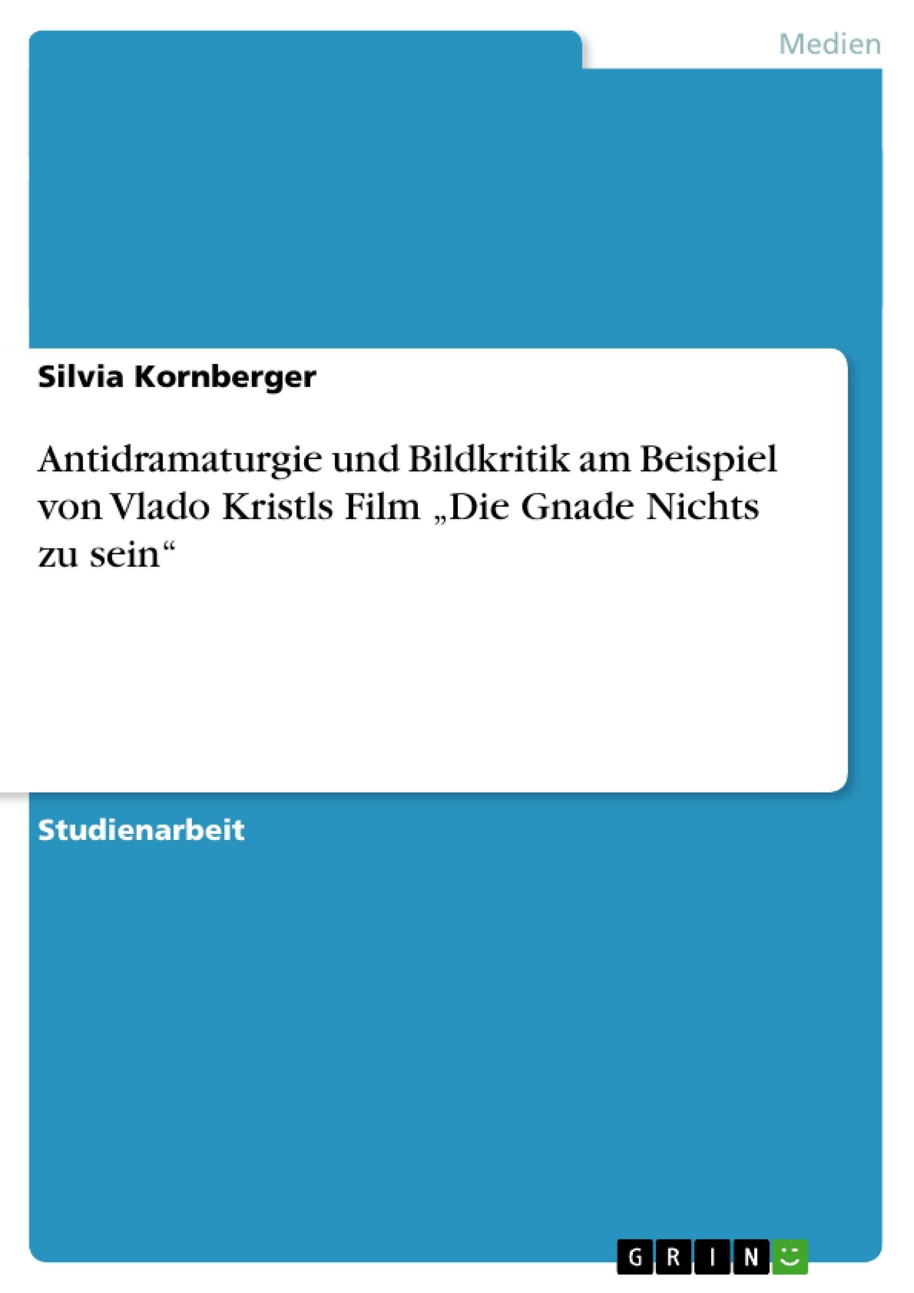 """Titel: Antidramaturgie und Bildkritik am Beispiel von Vlado Kristls Film """"Die Gnade Nichts zu sein"""""""