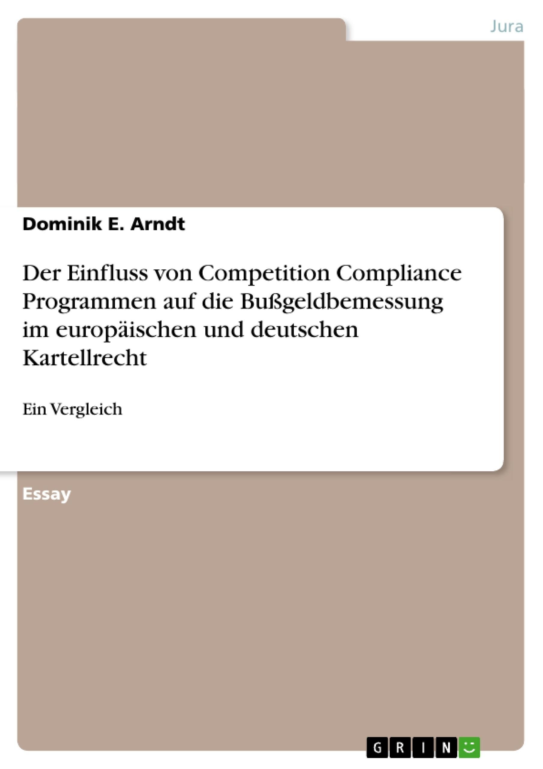 Titel: Der Einfluss von Competition Compliance Programmen auf die Bußgeldbemessung im europäischen und deutschen Kartellrecht