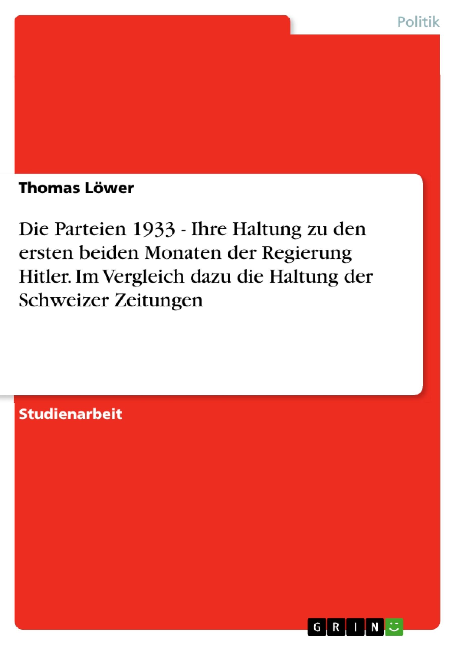 Titel: Die Parteien 1933 - Ihre Haltung zu den ersten beiden Monaten der Regierung Hitler.  Im Vergleich dazu die Haltung der Schweizer Zeitungen