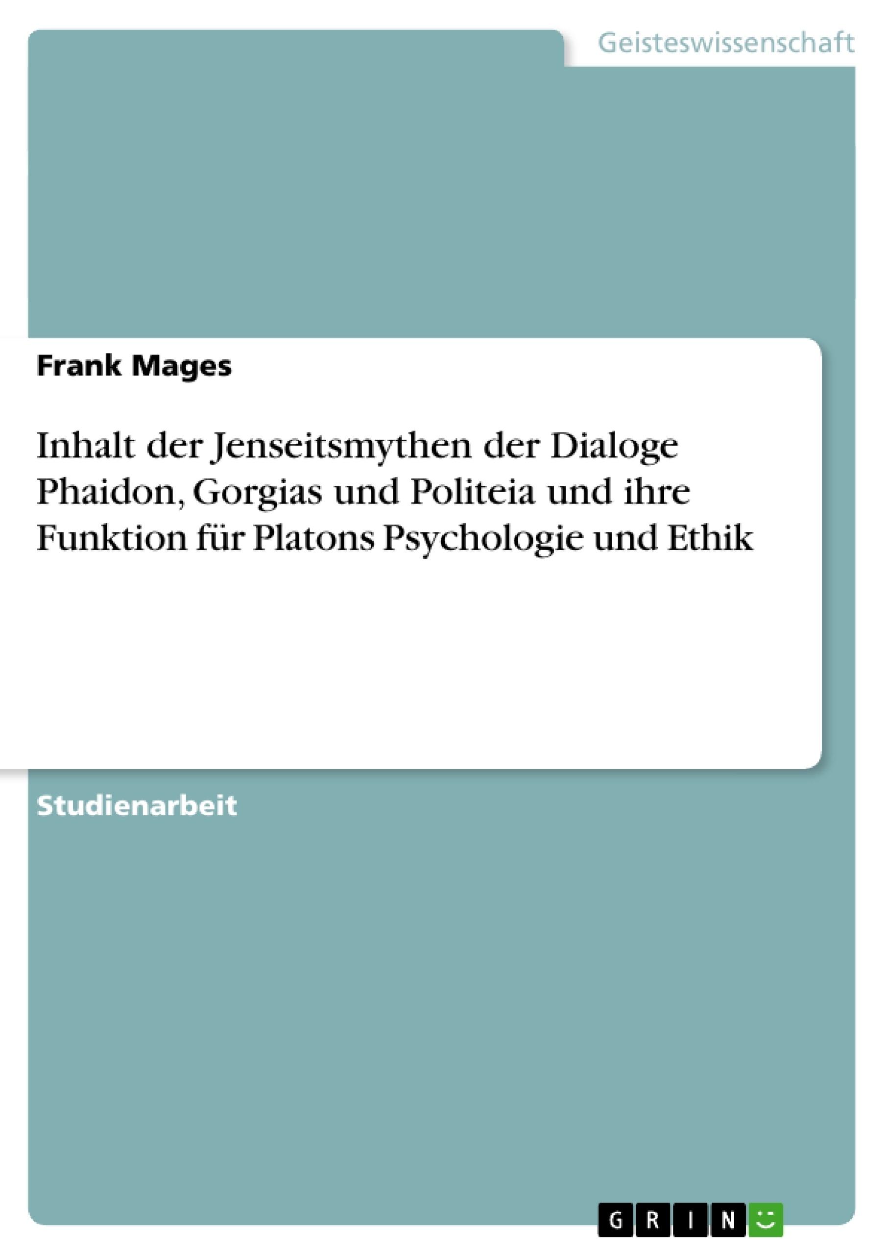 Titel: Inhalt der Jenseitsmythen der Dialoge Phaidon, Gorgias und Politeia und ihre Funktion für Platons Psychologie und Ethik