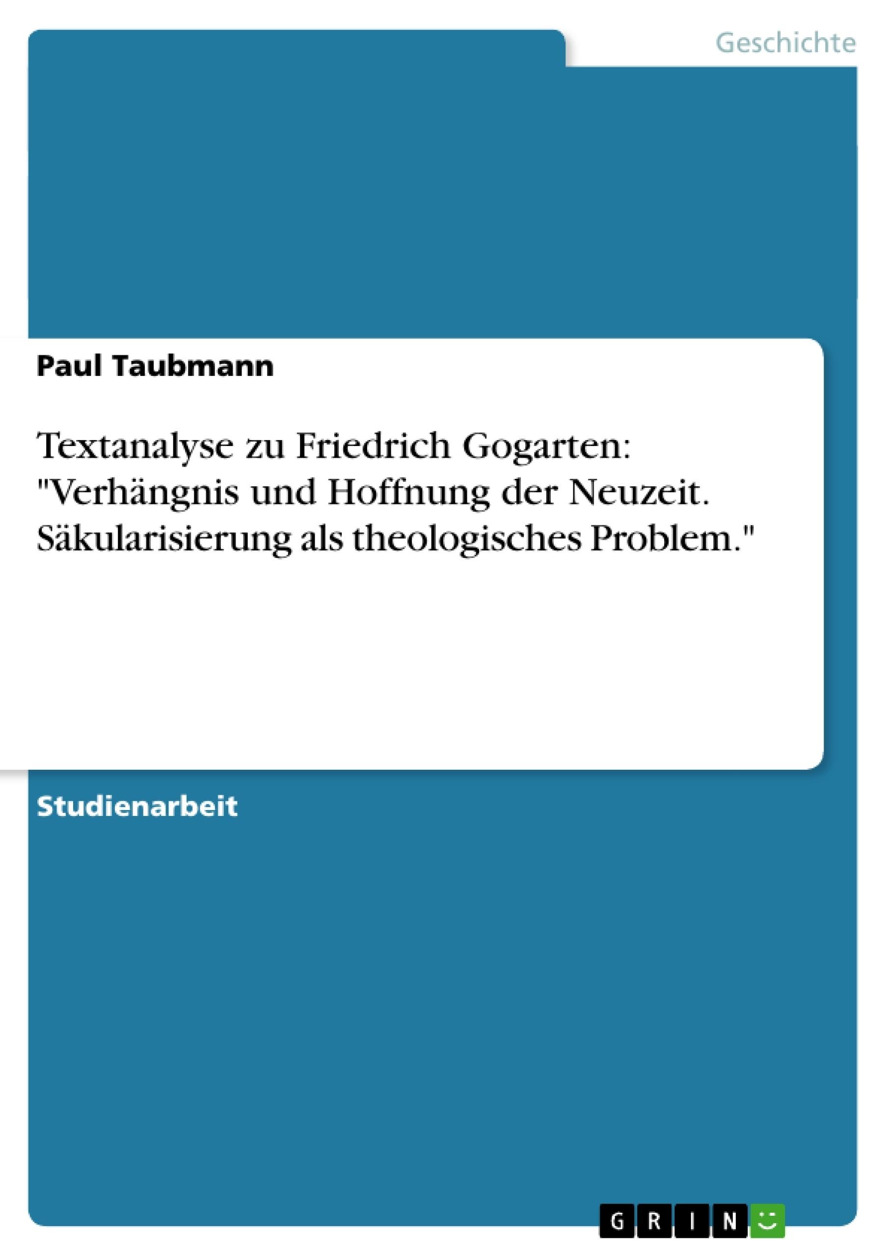 """Titel: Textanalyse zu Friedrich Gogarten: """"Verhängnis und Hoffnung der Neuzeit. Säkularisierung als theologisches Problem."""""""