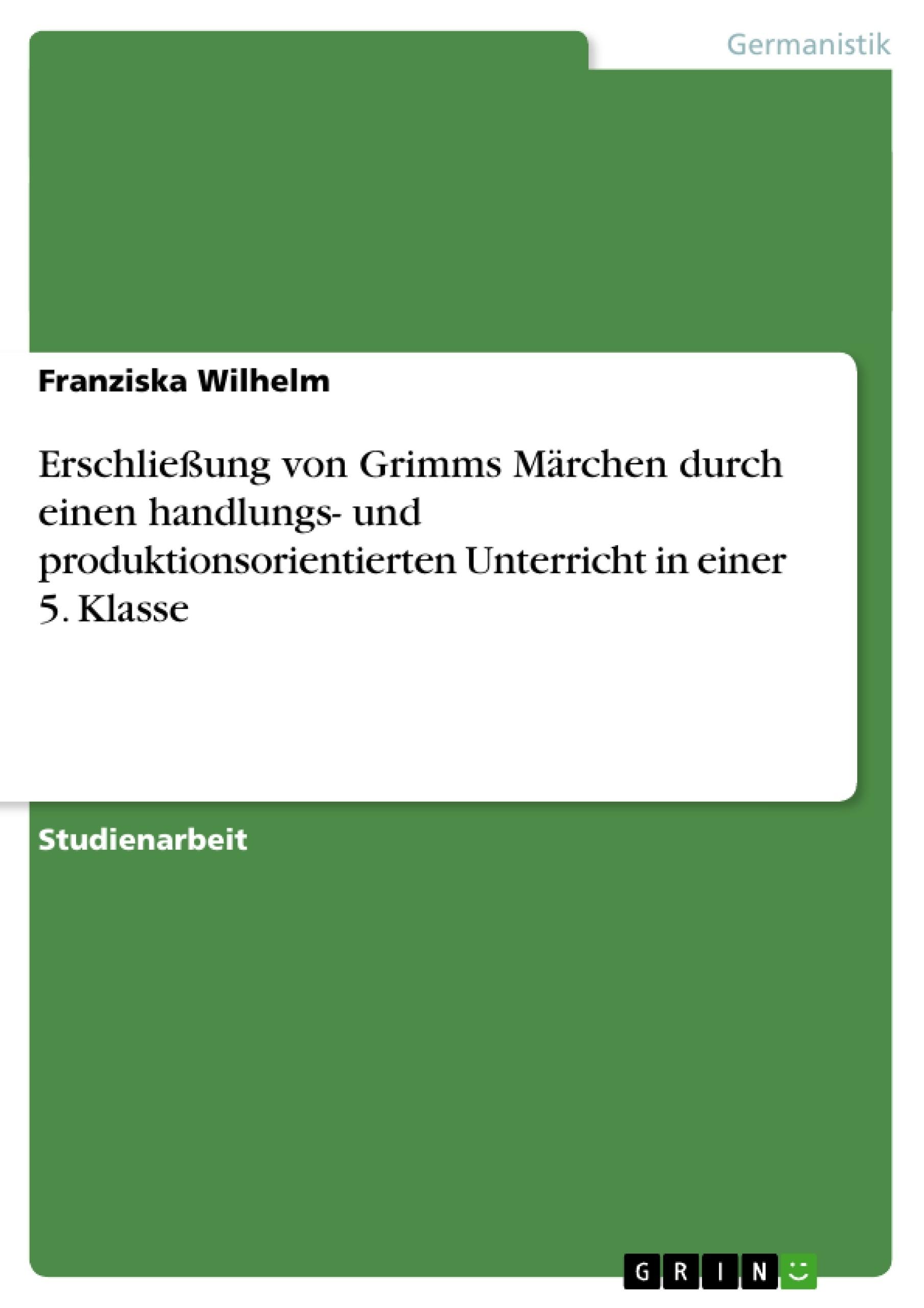 Titel: Erschließung von Grimms Märchen durch einen handlungs- und produktionsorientierten Unterricht in einer 5. Klasse