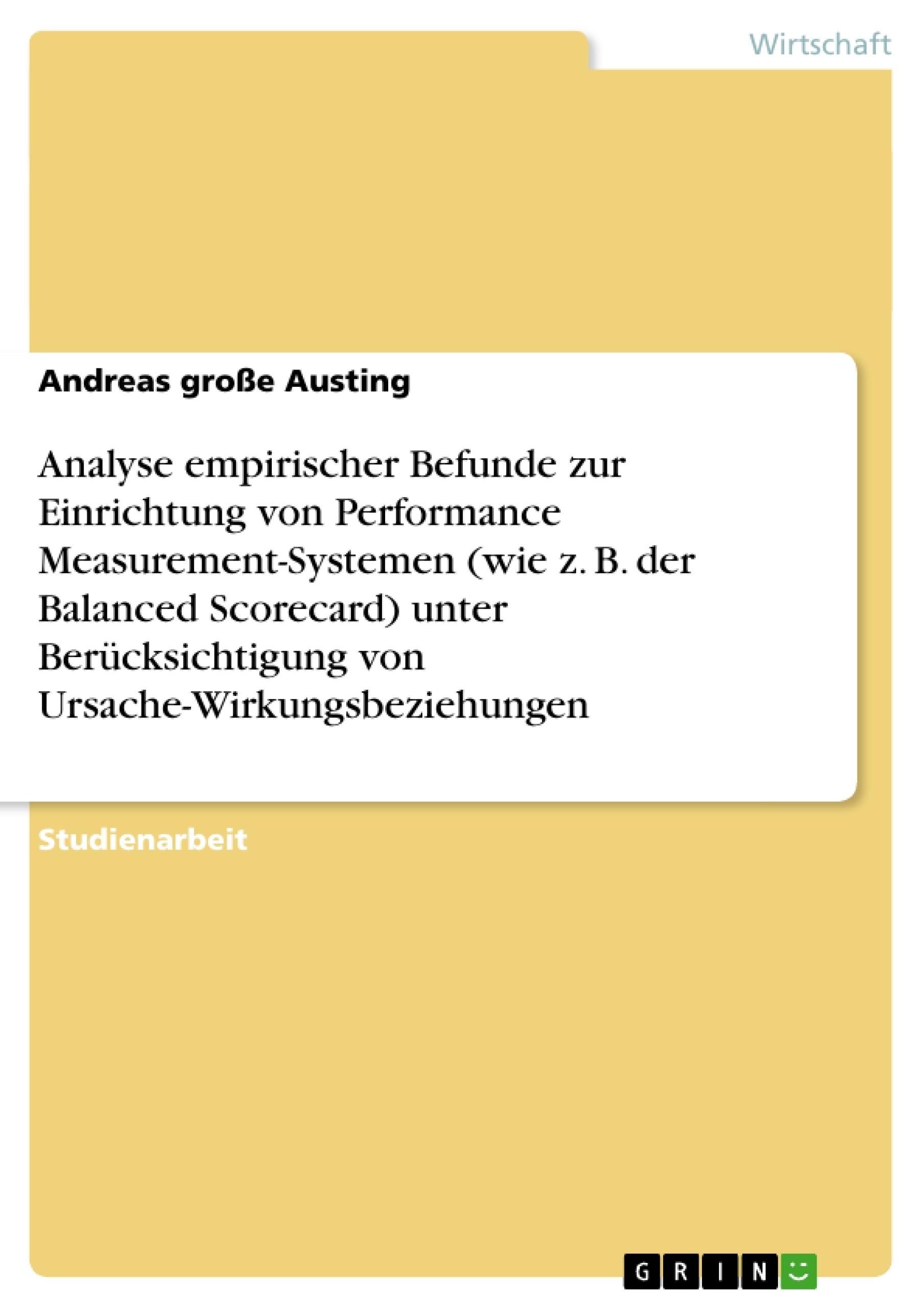 Titel: Analyse empirischer Befunde zur Einrichtung von Performance Measurement-Systemen (wie z. B. der Balanced Scorecard) unter Berücksichtigung von Ursache-Wirkungsbeziehungen