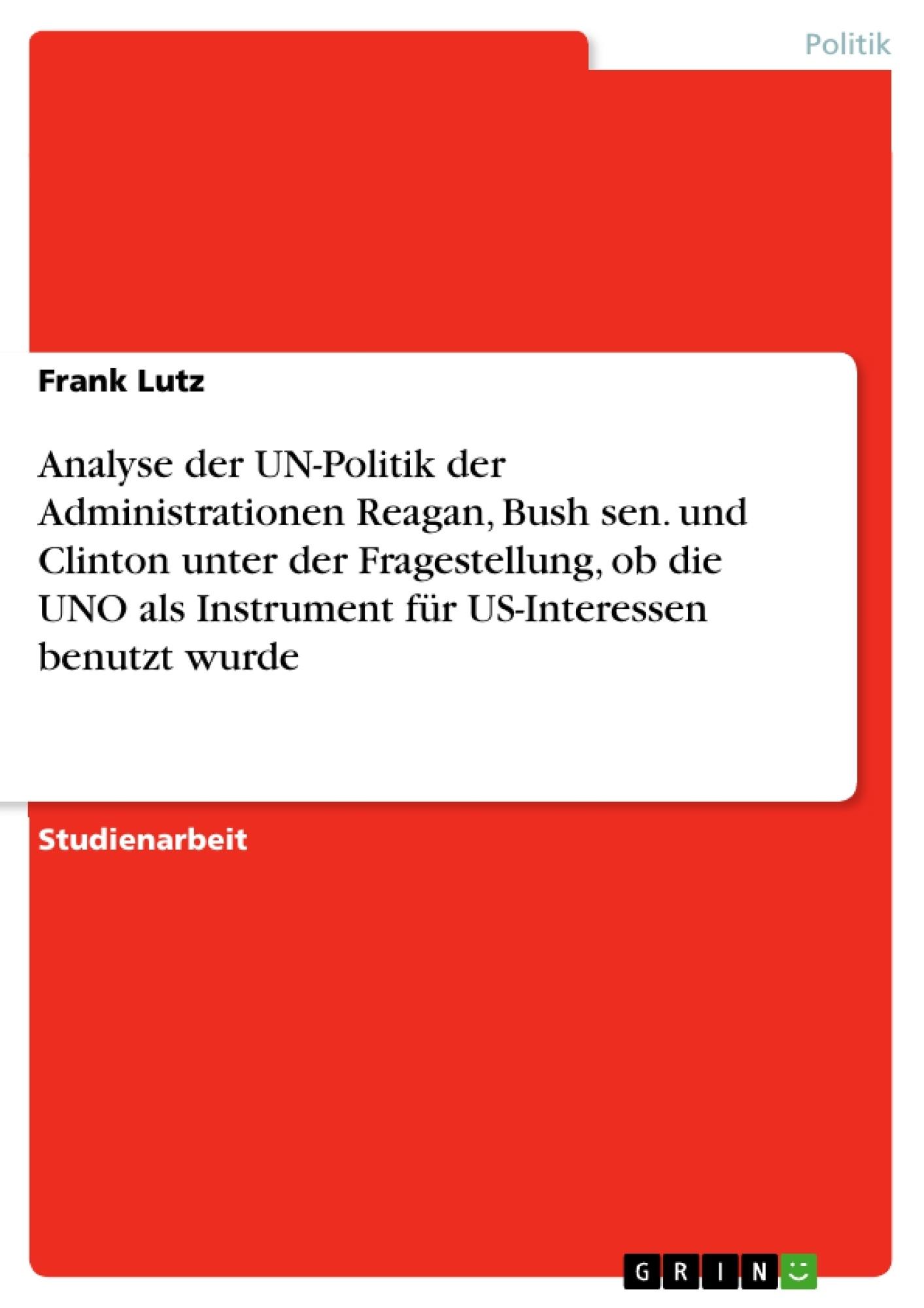 Titel: Analyse der UN-Politik der Administrationen Reagan, Bush sen. und Clinton unter der Fragestellung, ob die UNO als Instrument für US-Interessen benutzt wurde