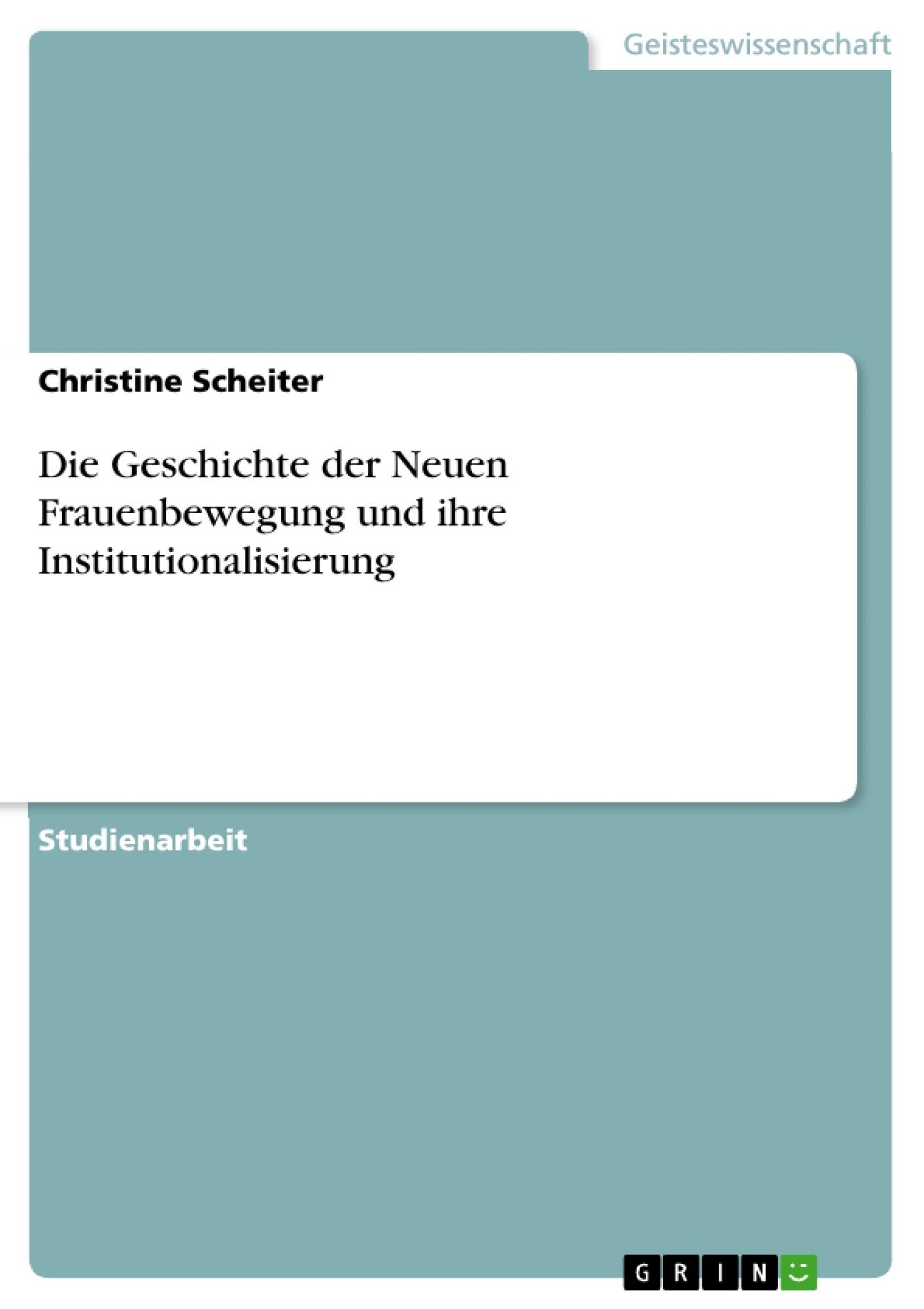 Titel: Die Geschichte der Neuen Frauenbewegung und ihre Institutionalisierung