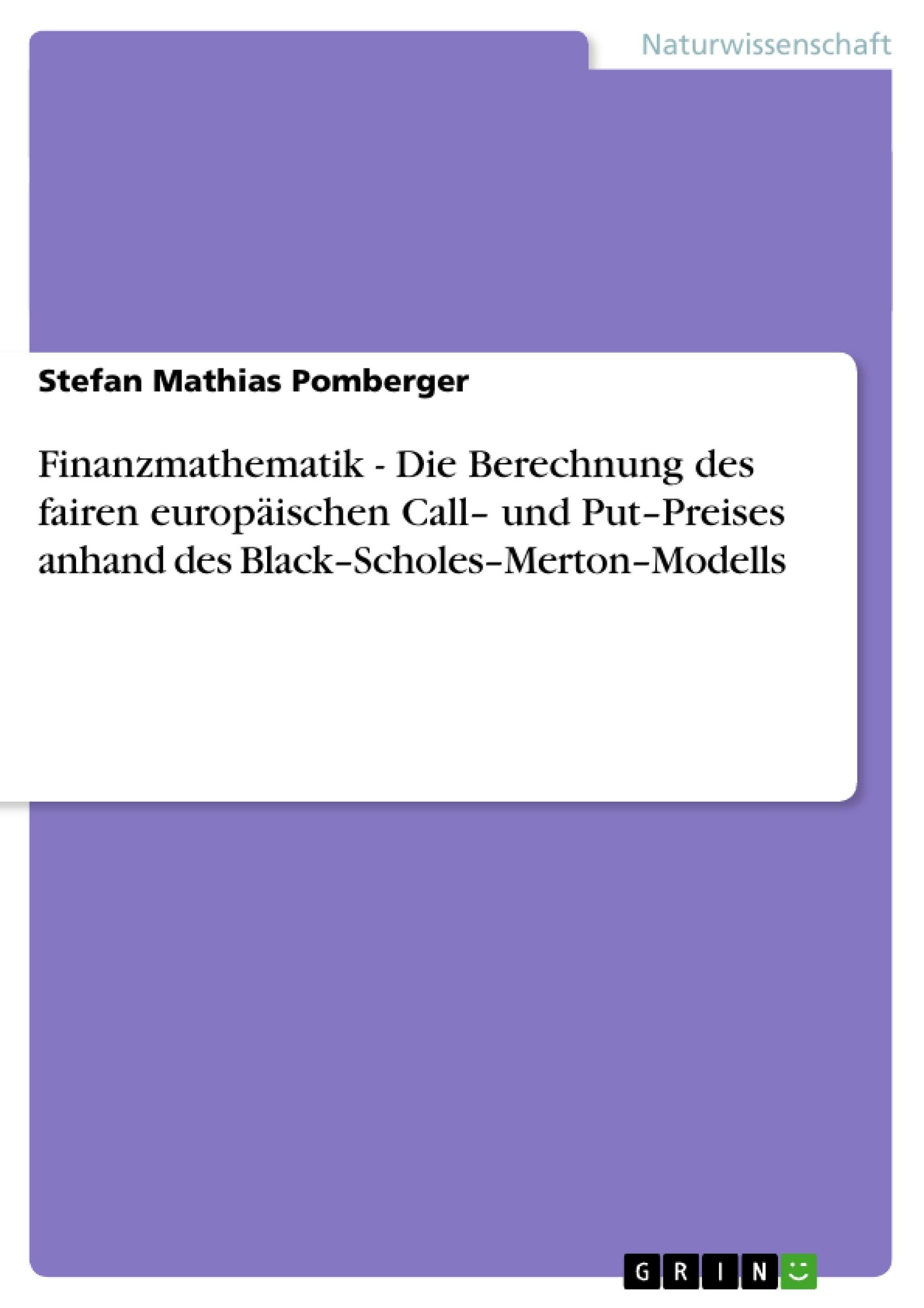 Titel: Finanzmathematik - Die Berechnung des fairen europäischen Call– und Put–Preises anhand des  Black–Scholes–Merton–Modells