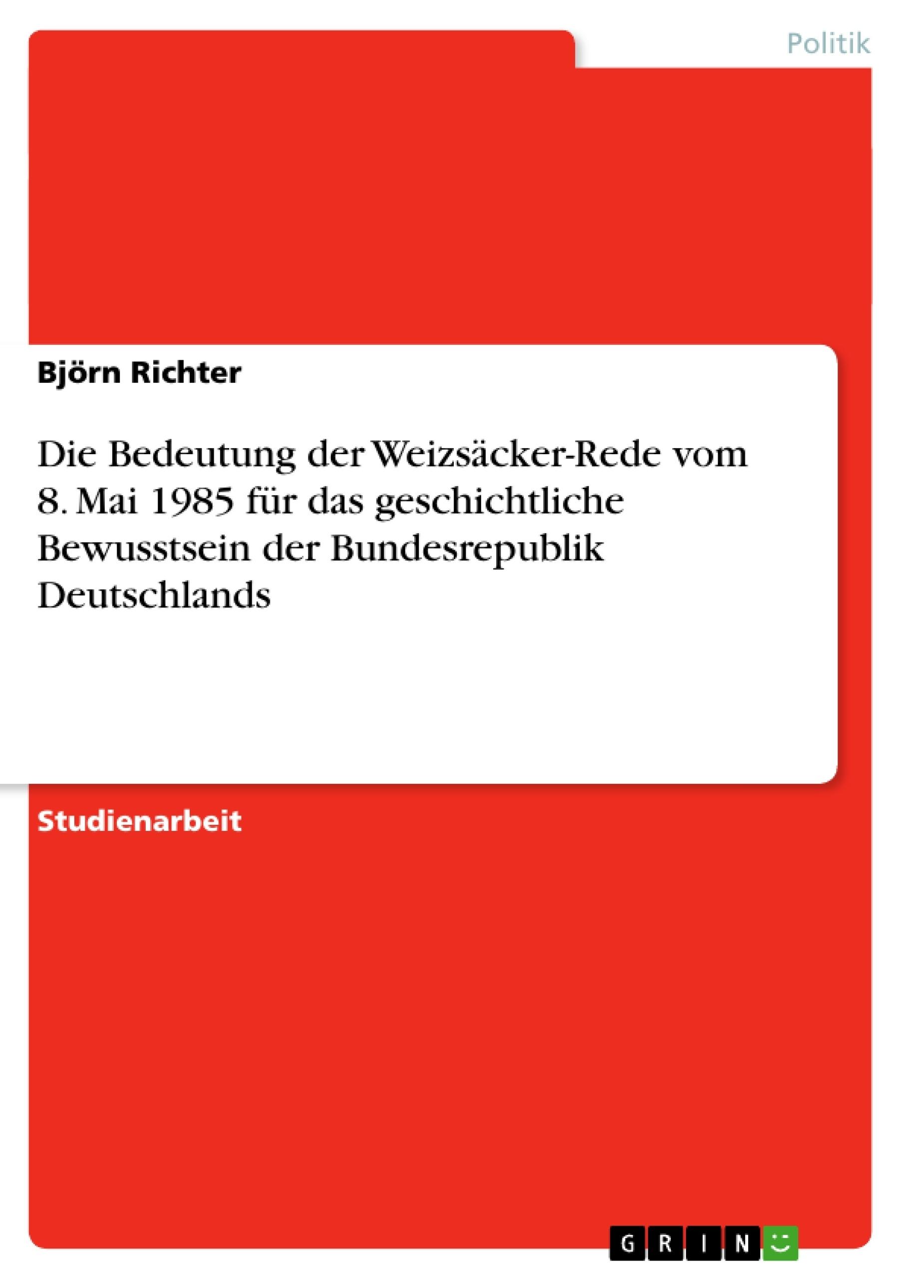 Titel: Die Bedeutung der Weizsäcker-Rede vom 8. Mai 1985 für das geschichtliche Bewusstsein der Bundesrepublik Deutschlands