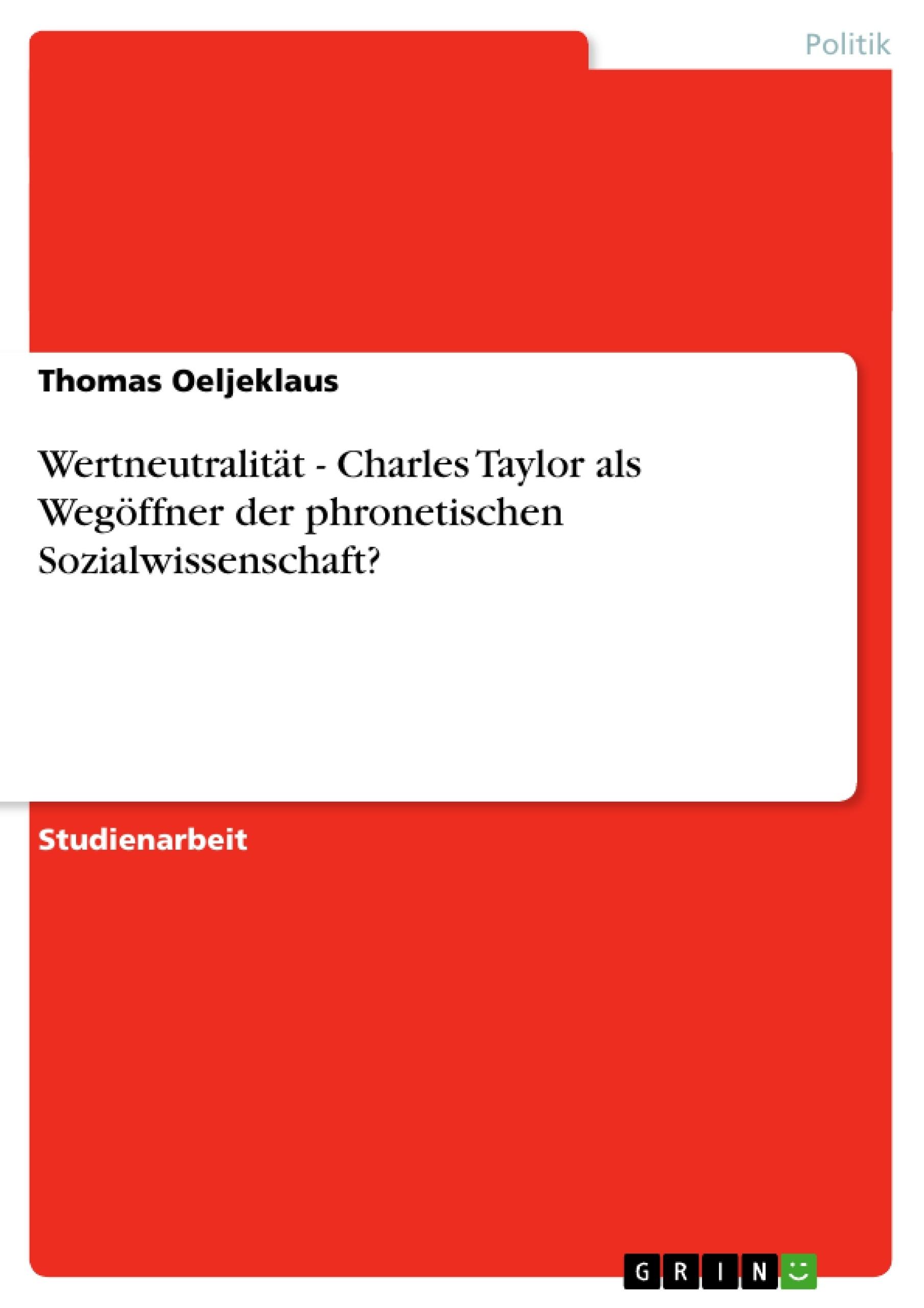 Titel: Wertneutralität - Charles Taylor als Wegöffner der phronetischen Sozialwissenschaft?