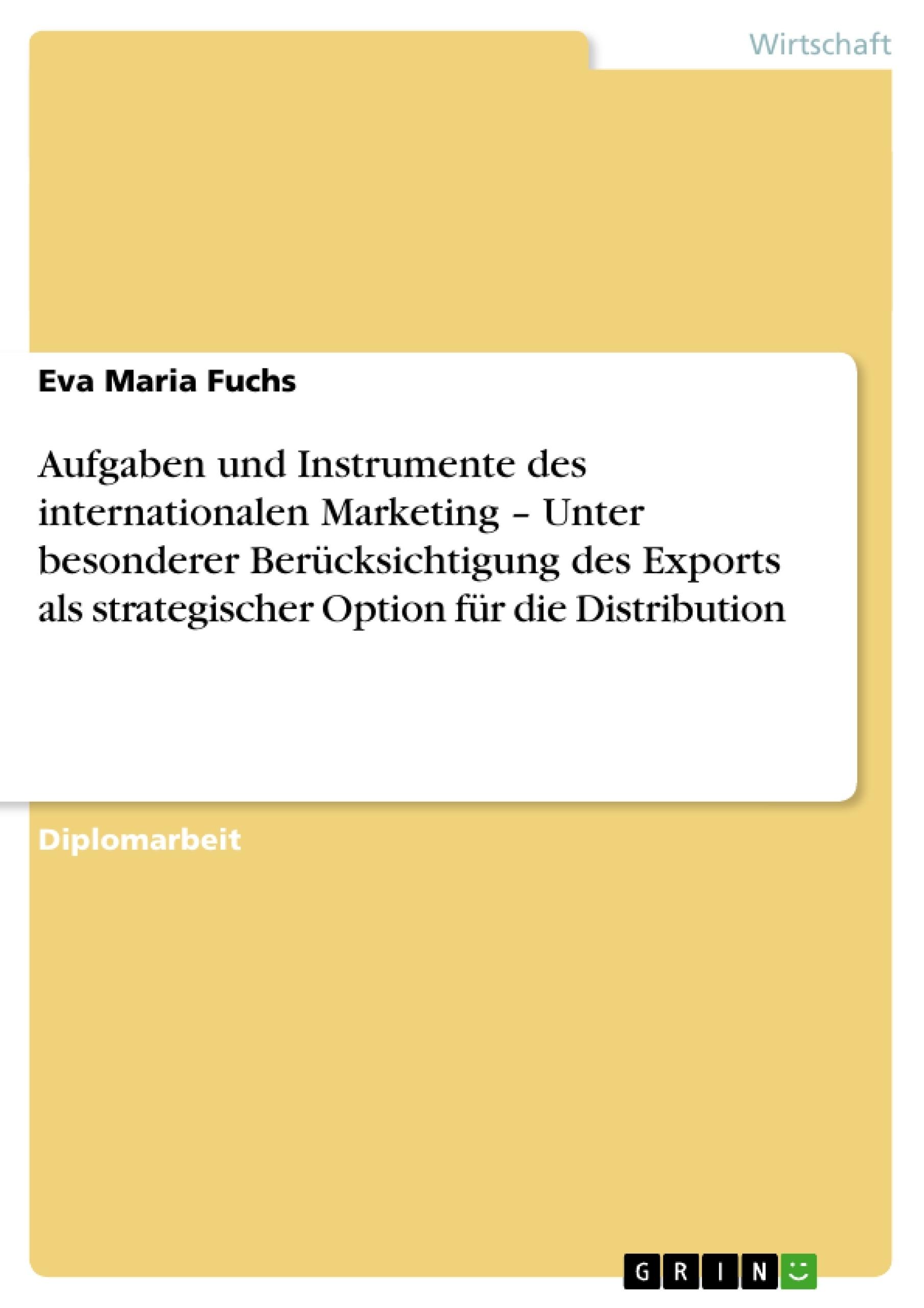 Titel: Aufgaben und Instrumente des internationalen Marketing  –  Unter besonderer Berücksichtigung des Exports als strategischer Option für die Distribution